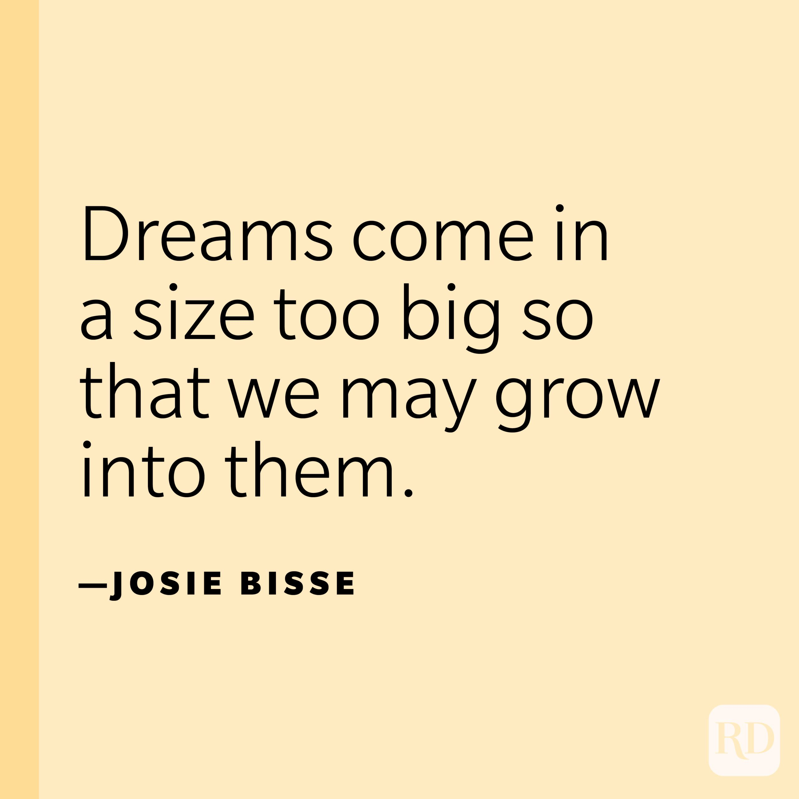"""""""Dreams come in a size too big so that we may grow into them."""" —Josie Bisse"""
