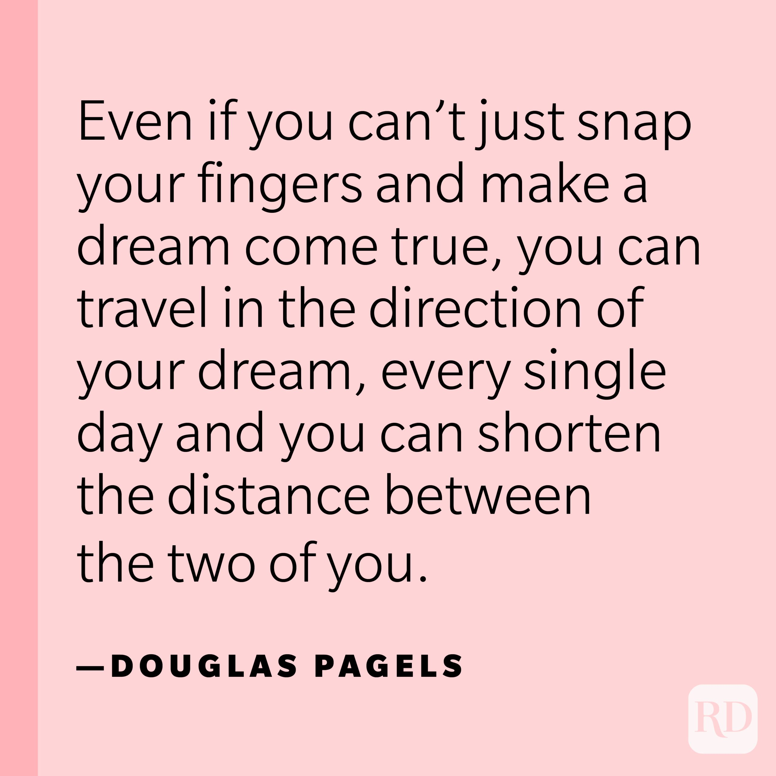 """""""Even if you can't just snap your fingers and make a dream come true, you can travel in the direction of your dream, every single day and you can shorten the distance between the two of you."""" —Douglas Pagels."""