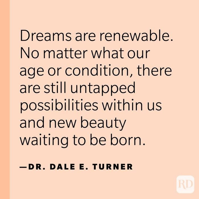"""""""Dreams are renewable. No matter what our age or condition, there are still untapped possibilities within us and new beauty waiting to be born."""" —Dr. Dale E. Turner"""