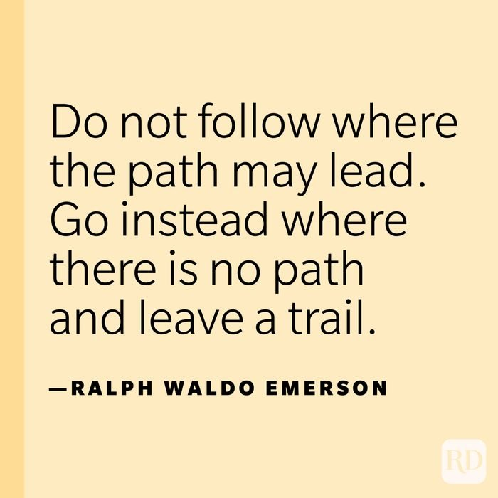 """""""Do not follow where the path may lead. Go instead where there is no path and leave a trail."""" —Ralph Waldo Emerson."""