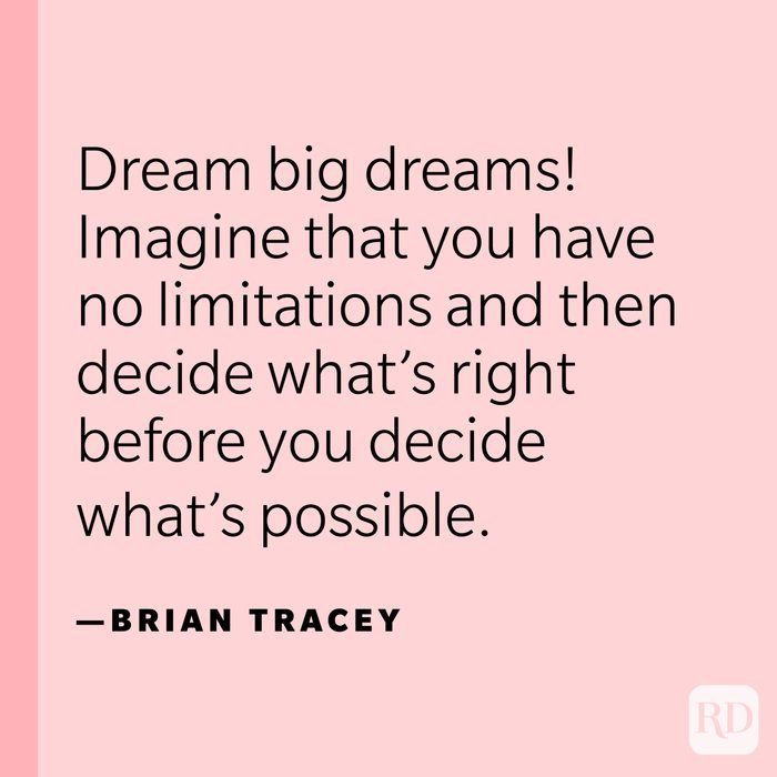 """""""Dream big dreams! Imagine that you have no limitations and then decide what's right before you decide what's possible."""" —Brian Tracey"""