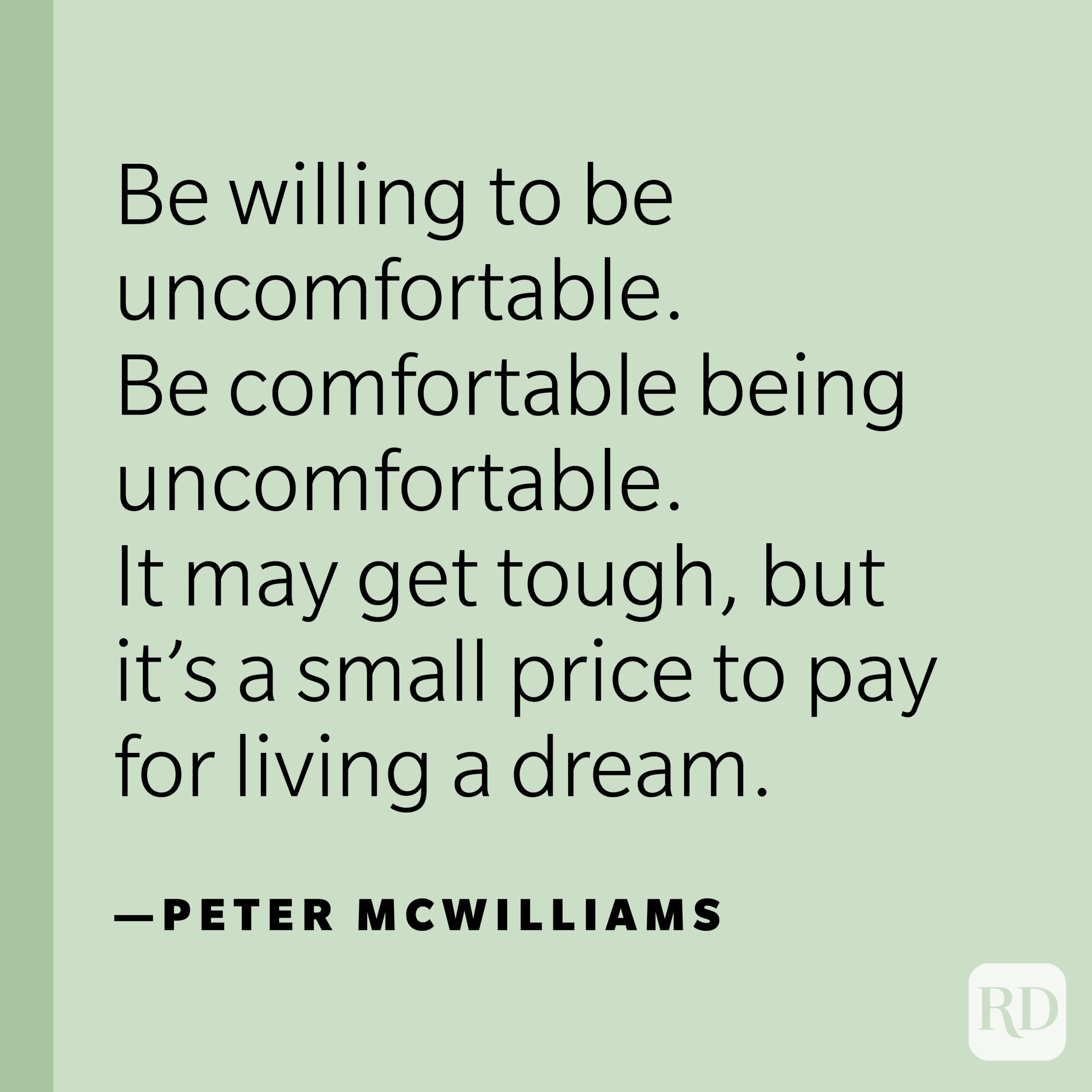 """""""Be willing to be uncomfortable. Be comfortable being uncomfortable. It may get tough, but it's a small price to pay for living a dream."""" —Peter McWilliams."""