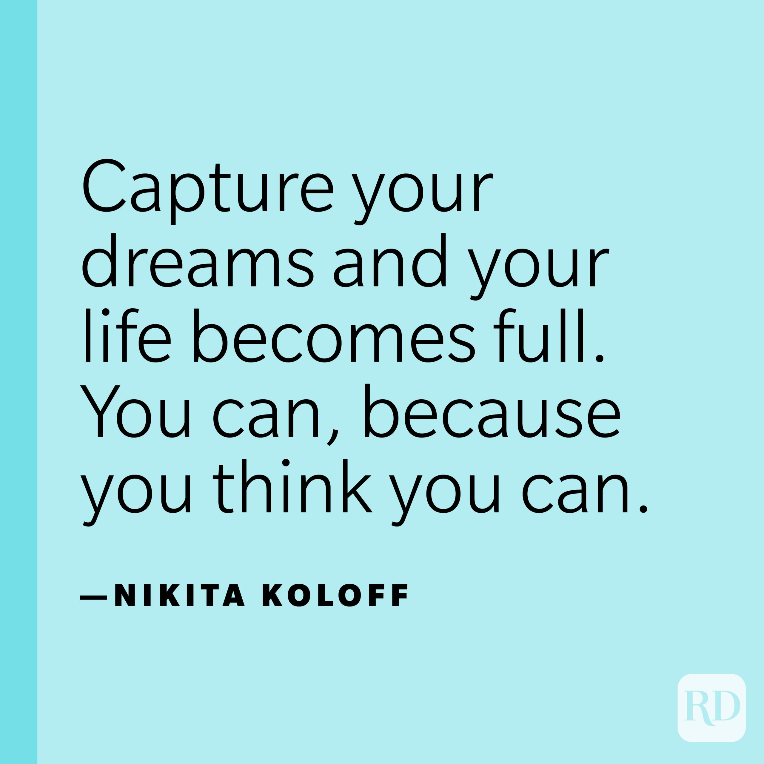 """""""Capture your dreams and your life becomes full. You can, because you think you can."""" —Nikita Koloff."""