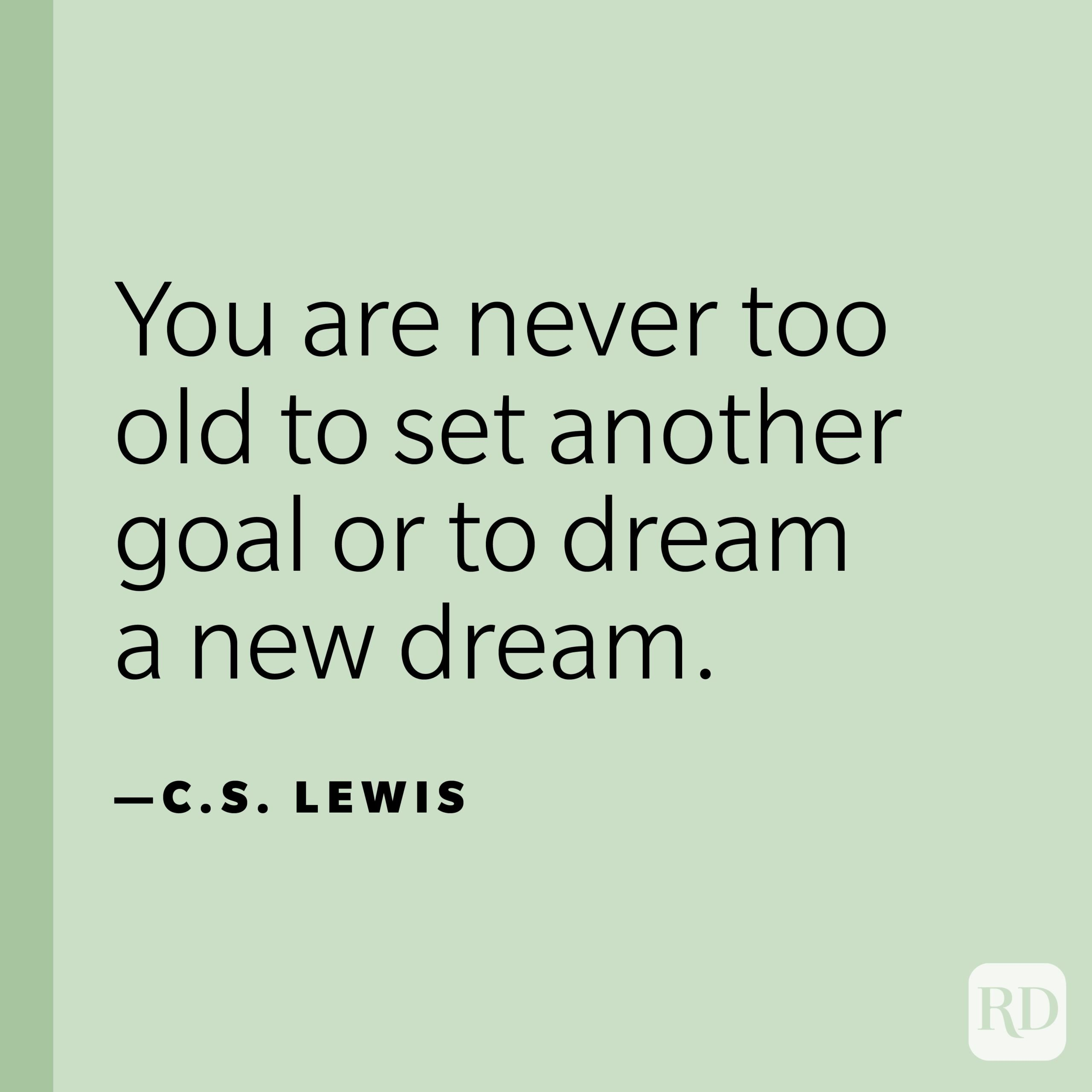 """""""You are never too old to set another goal or to dream a new dream."""" —C. S. Lewis."""