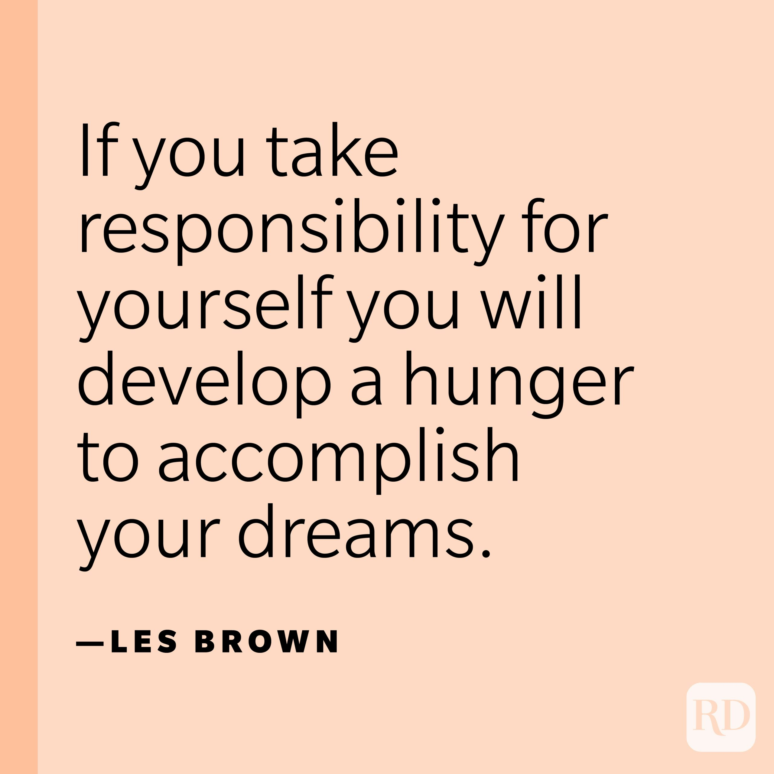 """""""If you take responsibility for yourself you will develop a hunger to accomplish your dreams."""" —Les Brown."""