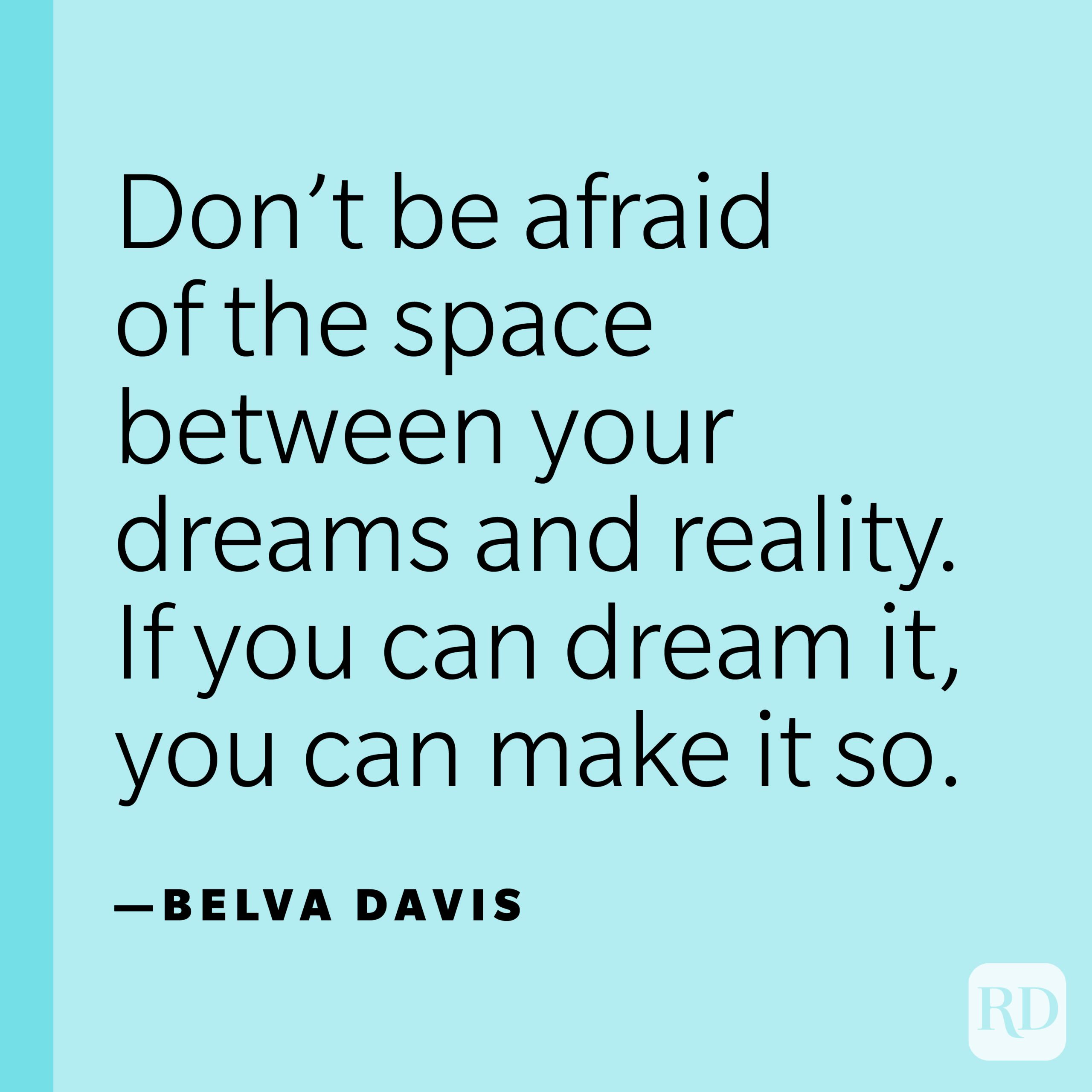 """""""Don't be afraid of the space between your dreams and reality. If you can dream it, you can make it so."""" —Belva Davis."""