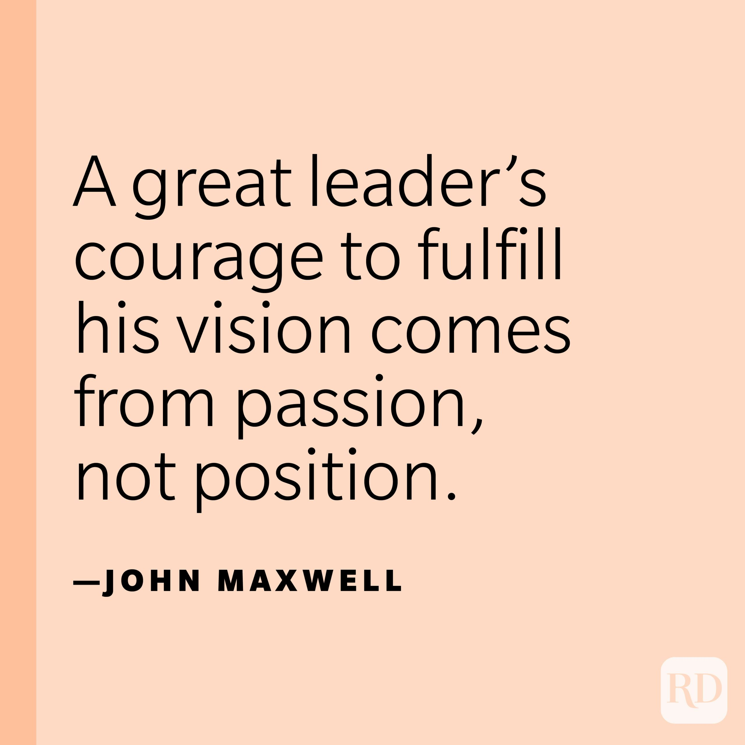 """""""A great leader's courage to fulfill his vision comes from passion, not position."""" —John Maxwell."""