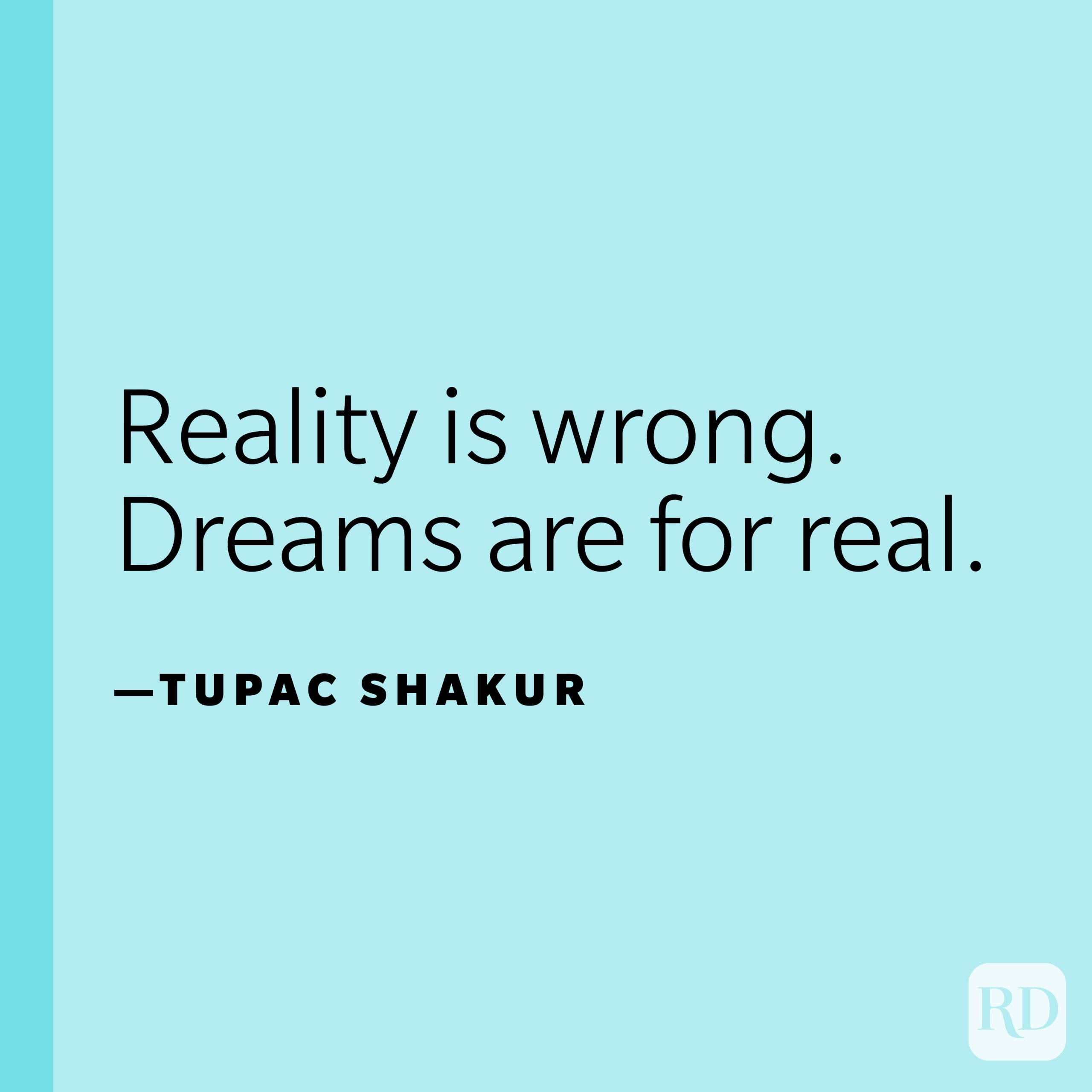 """""""Reality is wrong. Dreams are for real.""""—Tupac Shakur."""