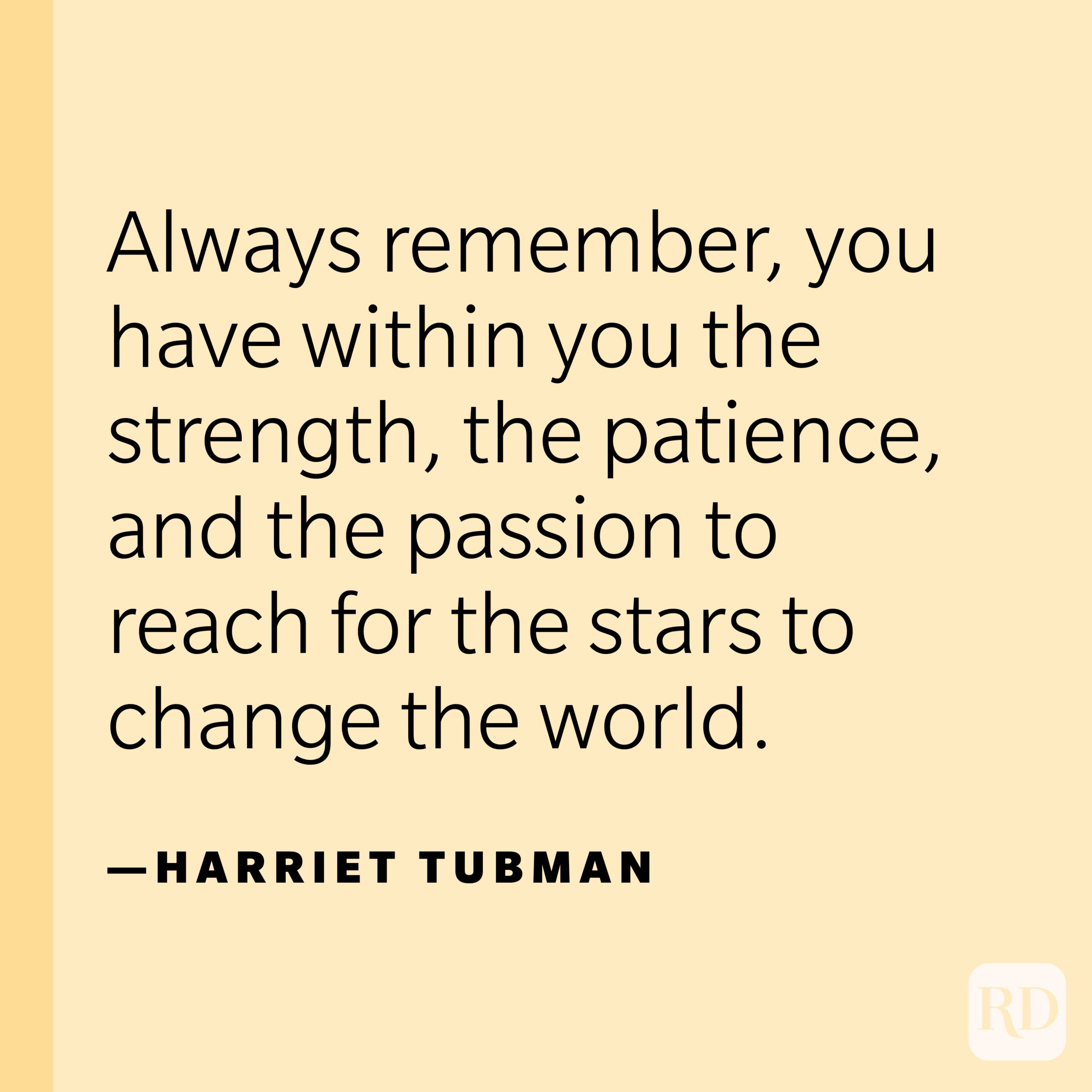 """""""Always remember, you have within you the strength, the patience, and the passion to reach for the stars to change the world.""""—Harriet Tubman."""