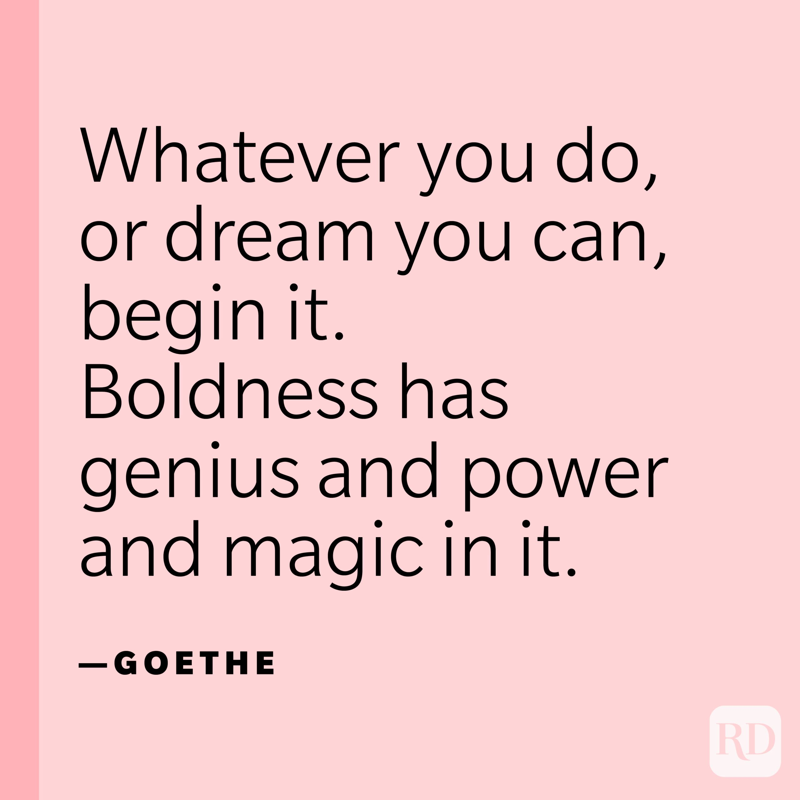 """""""Whatever you do, or dream you can, begin it. Boldness has genius and power and magic in it."""" —Goethe"""