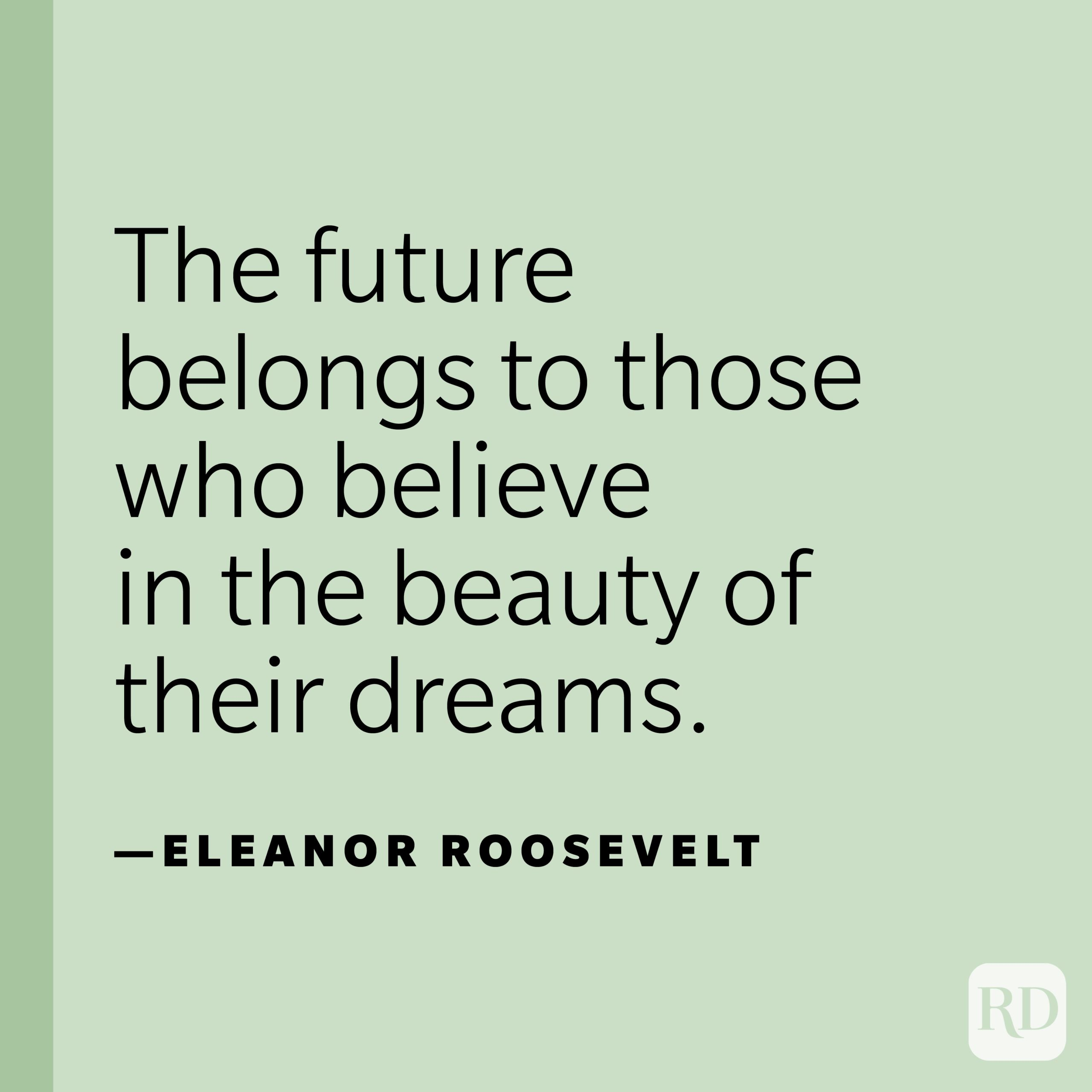 """""""The future belongs to those who believe in the beauty of their dreams.""""—Eleanor Roosevelt."""