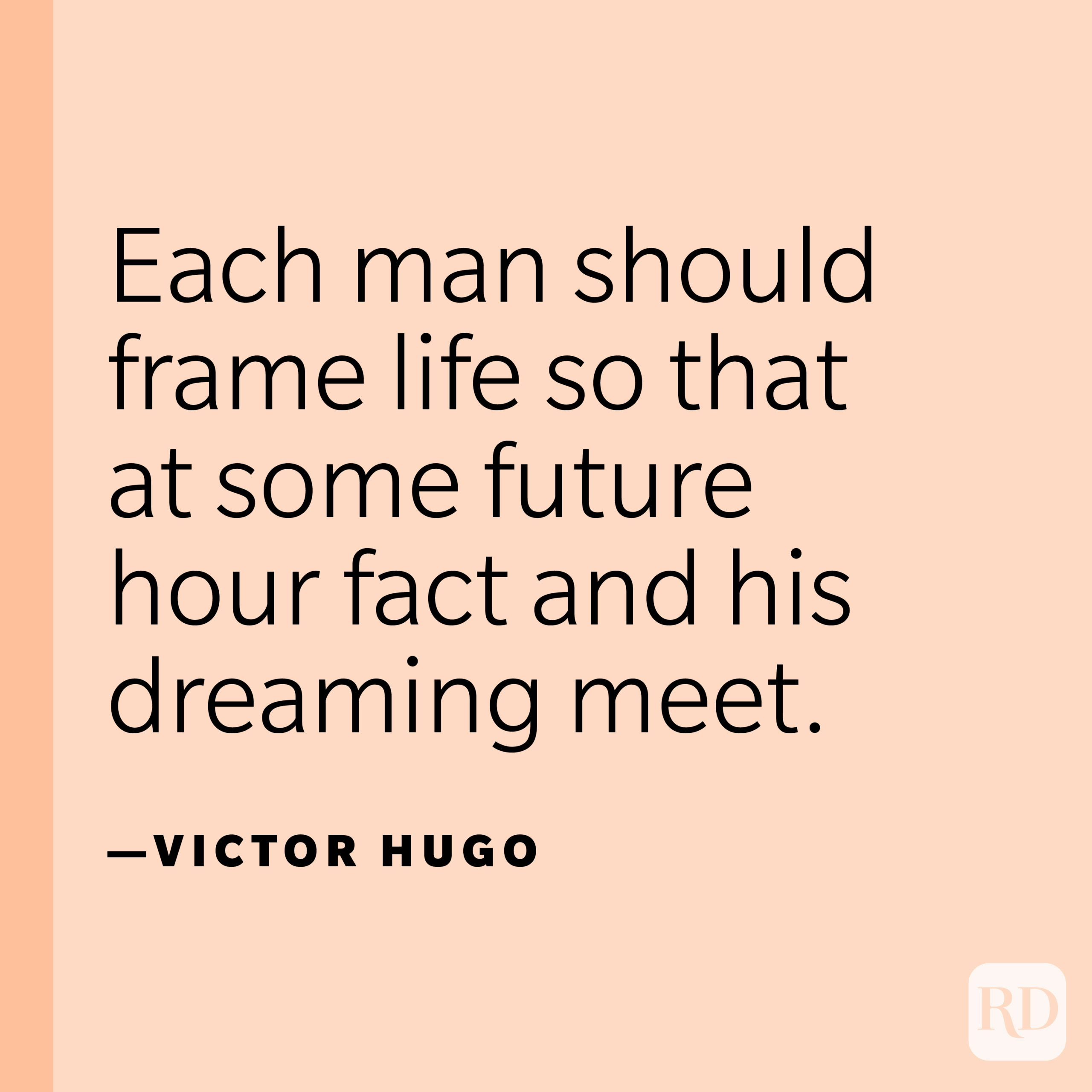"""""""Each man should frame life so that at some future hour fact and his dreaming meet.""""—Victor Hugo"""