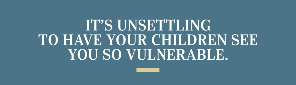 it's unsettling to have your children see you so vulnerable.