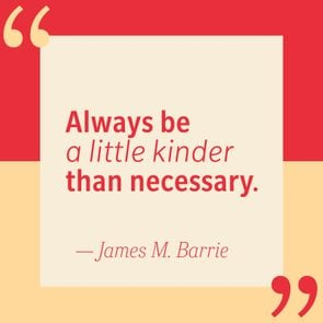 Always be a little kinder than necessary — James M. Barrie