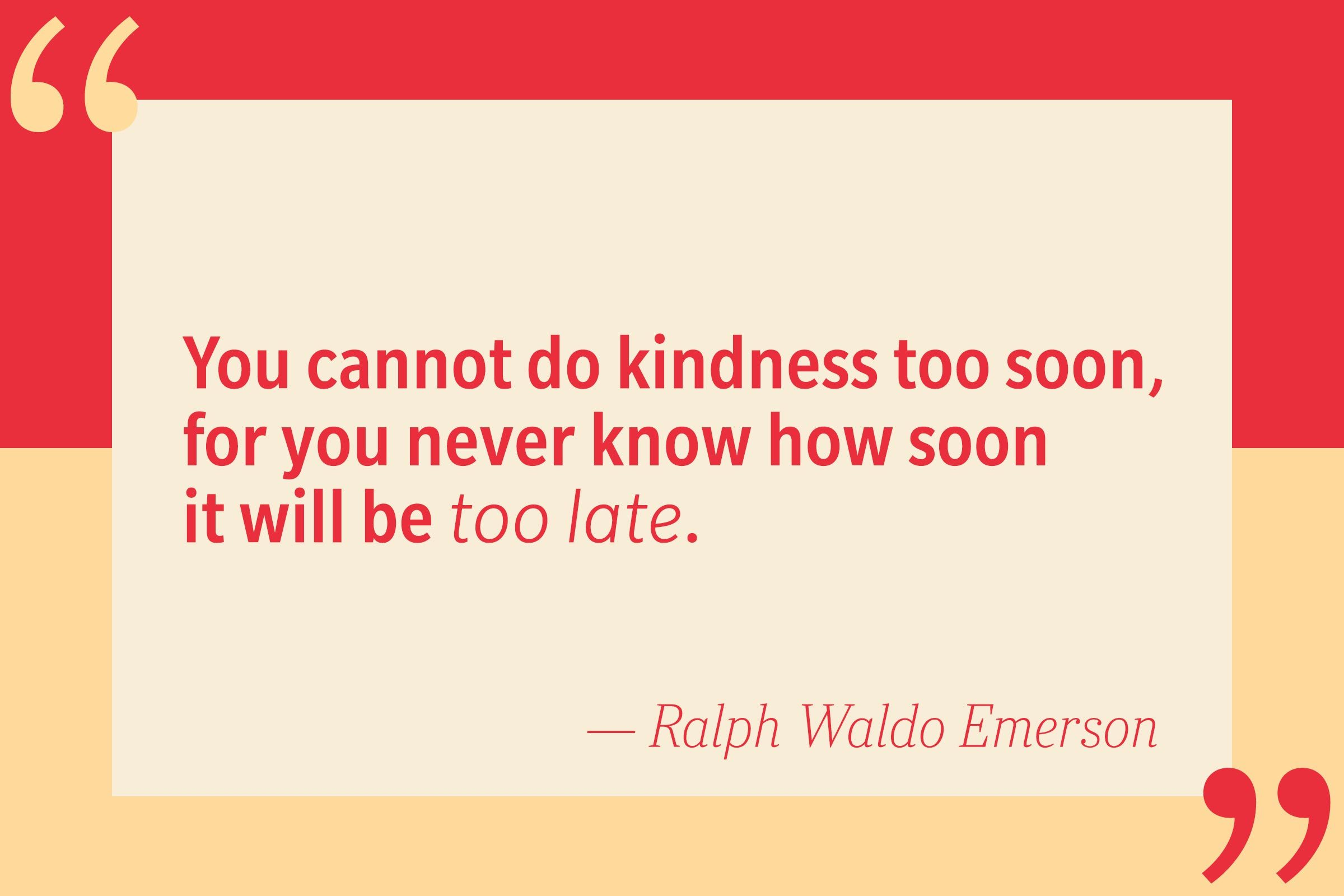 You cannot do kindness too soon, for you never know how soon it will be too late. — Ralph Waldo Emerson