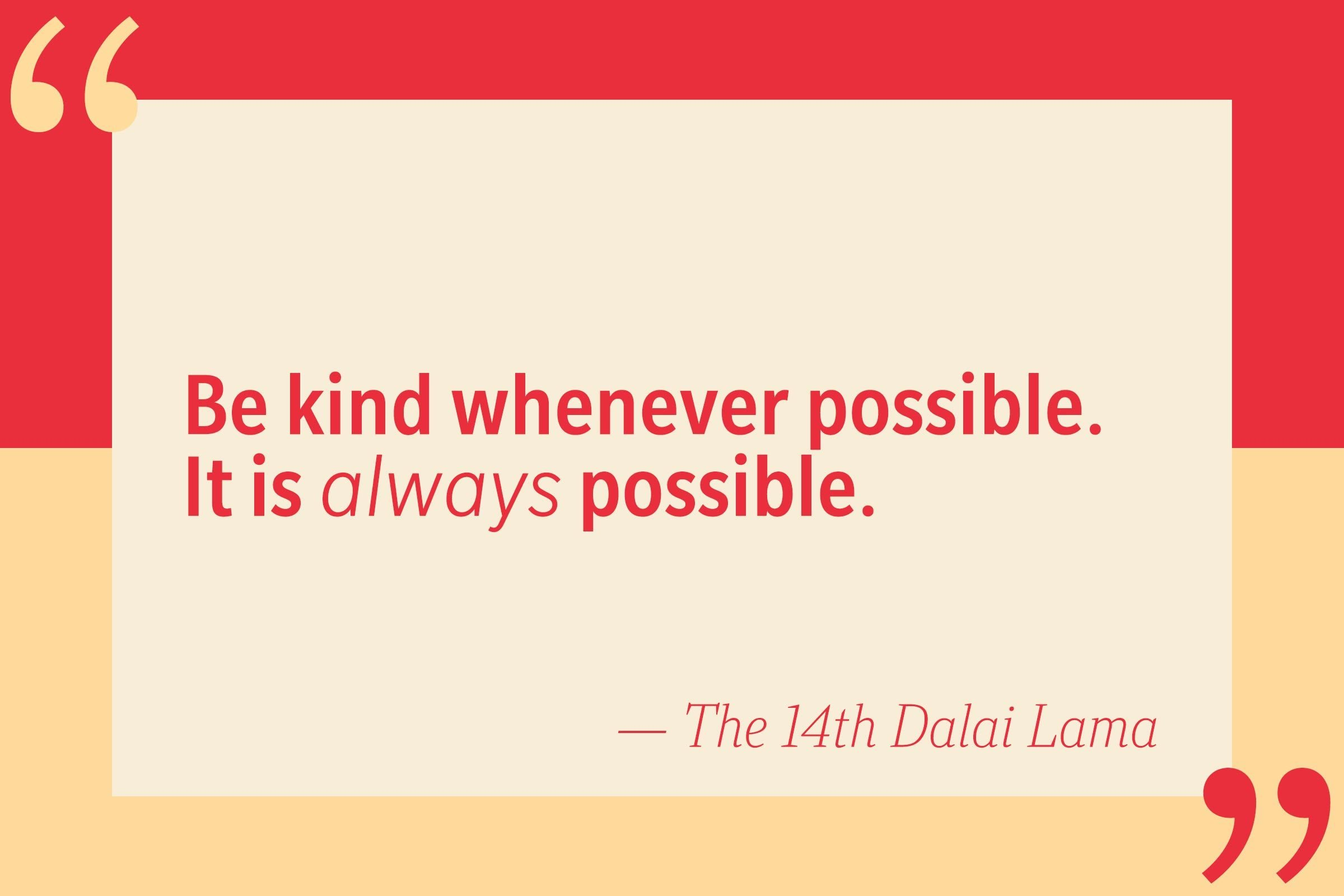 Be kind whenever possible. It is always possible. — The 14th Dalai Lama