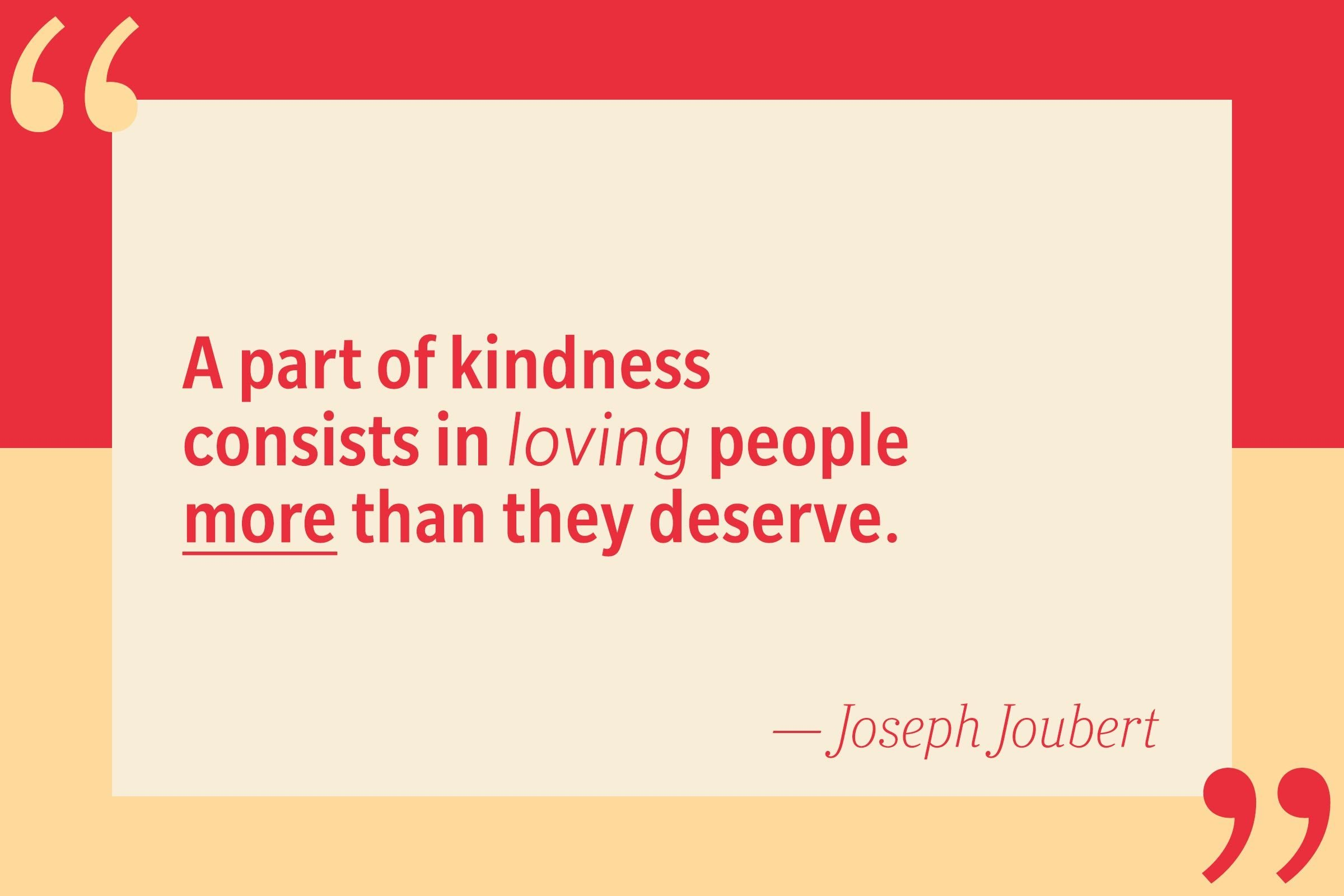 A part of kindness consists in loving people more than they deserve. — Joseph Joubert