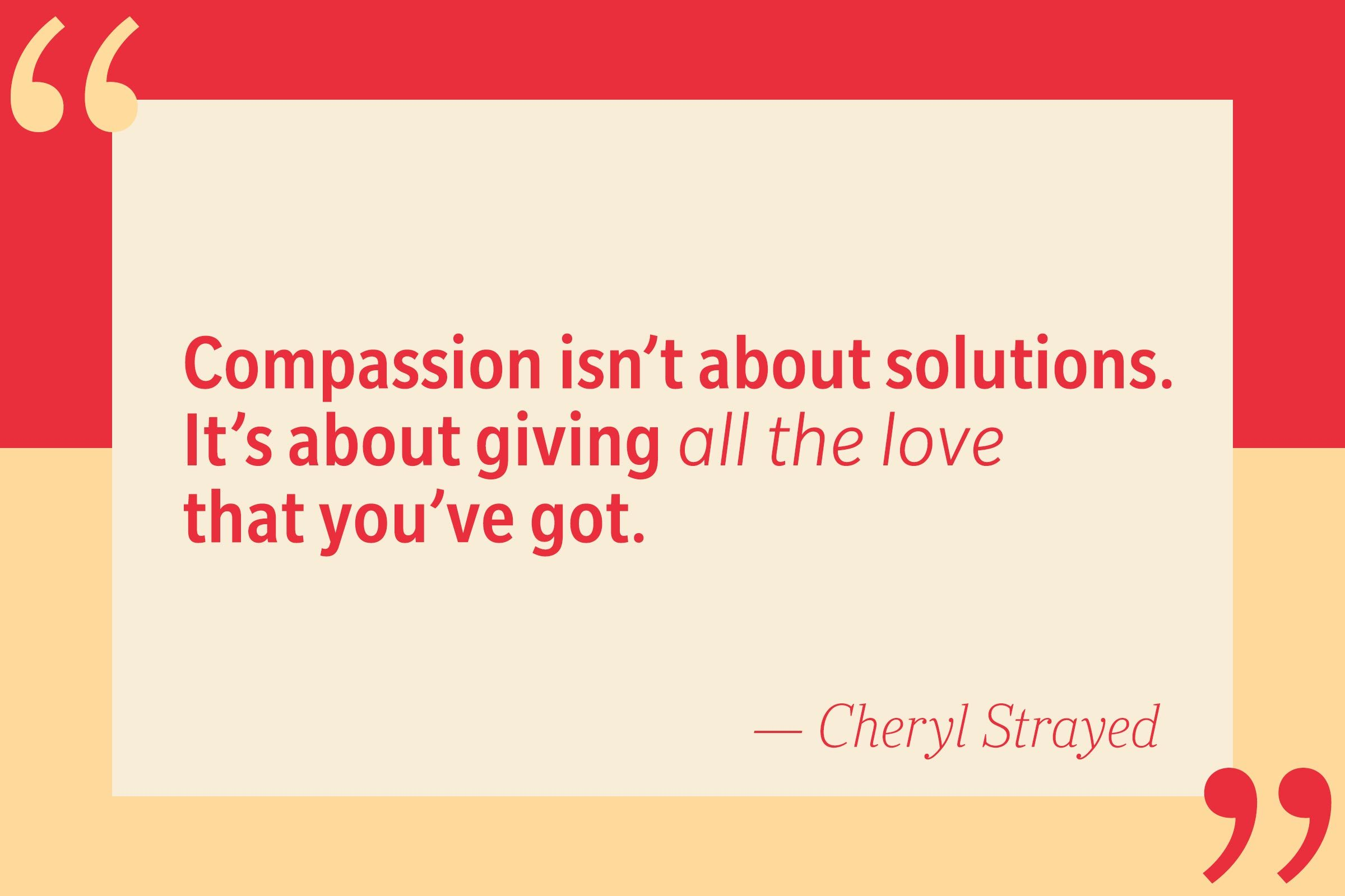Compassion isn't about solutions. It's about giving all the love that you've got. — Cheryl Strayed