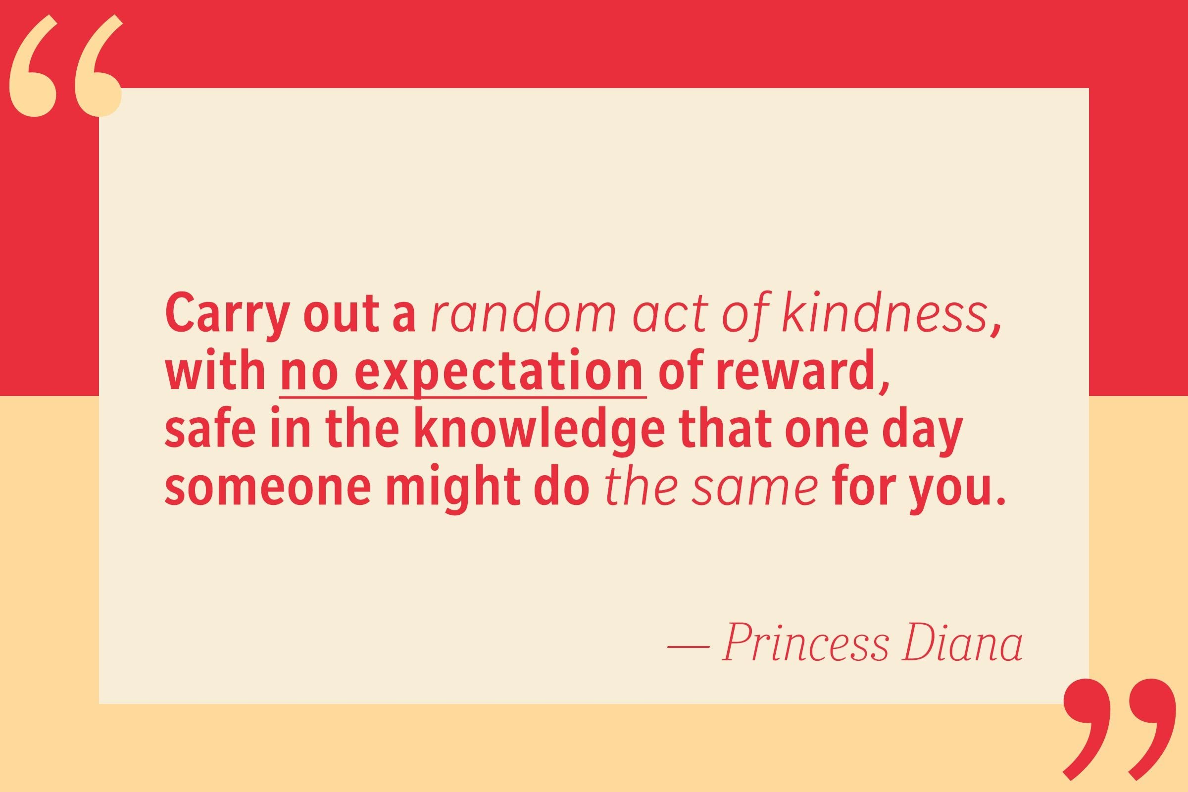 Carry out a random act of kindness, with no expection of reward, safe in the knowledge that one day someone might do the same for you. — Princess Diana