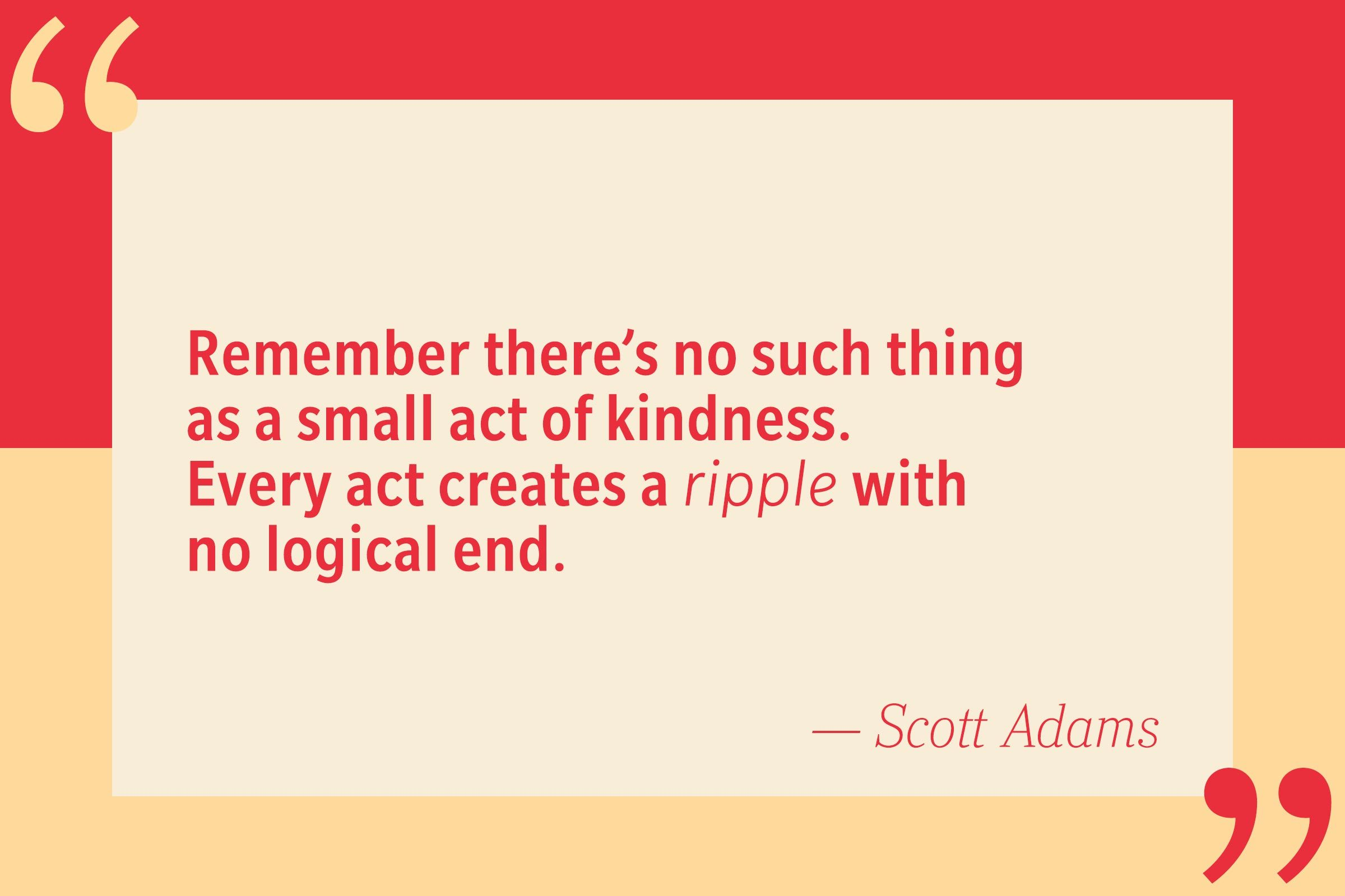 Remember there's no such thing as a small act of kindness. Every act creates a ripple with no logical end. — Scott Adam