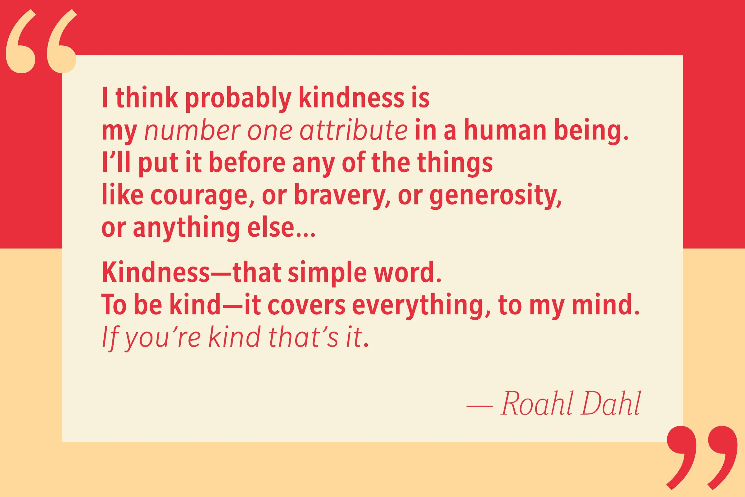 I think probably kindness is my number one attribute in a human being. I'll put it before any of the things like courage, or bravery, or generosity, or anything else… Kindness—that simple word. To be kind—it covers everything, to my mind. If you're kind that's it. — Roahl Dahl