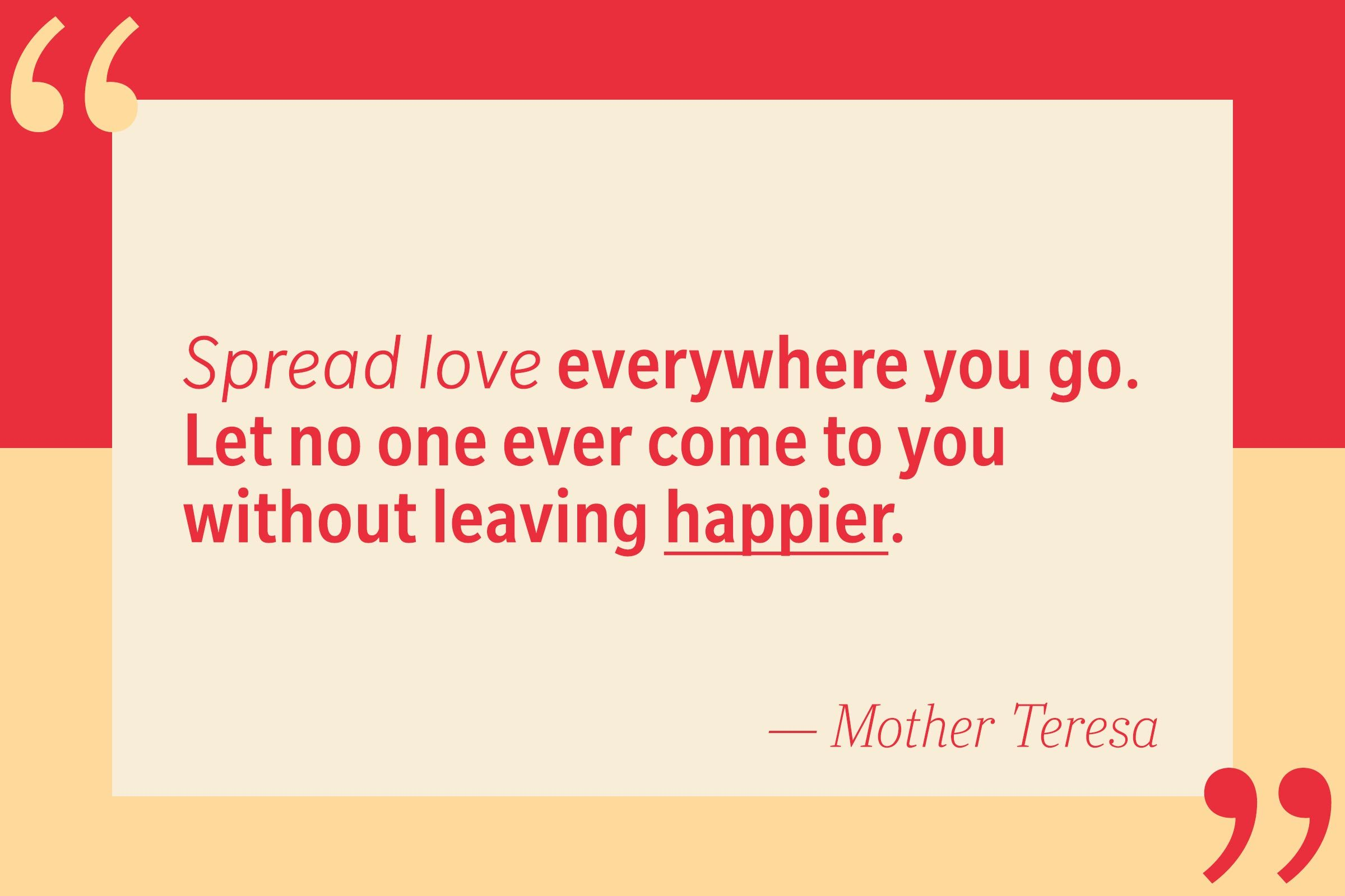Spread love everywhere you go. Let no one ever come to you without leaving happier. — Mother Teresa