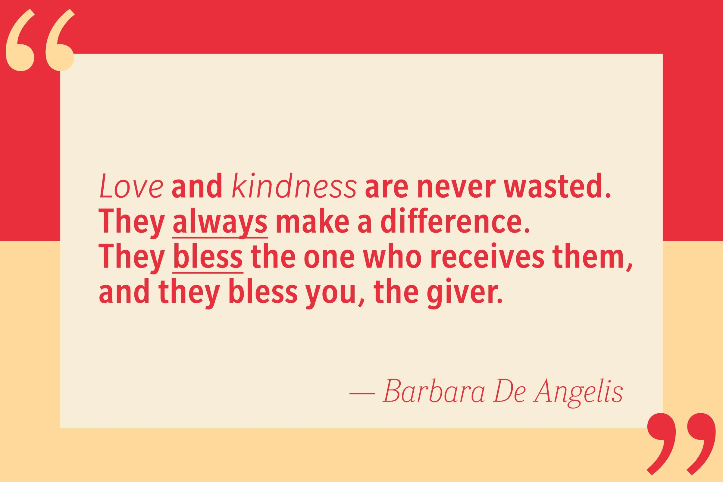 Love and kindness are never wasted. They always make a difference. They bless the one who receives them, and they bless you, the giver. — Barbara De Angelis
