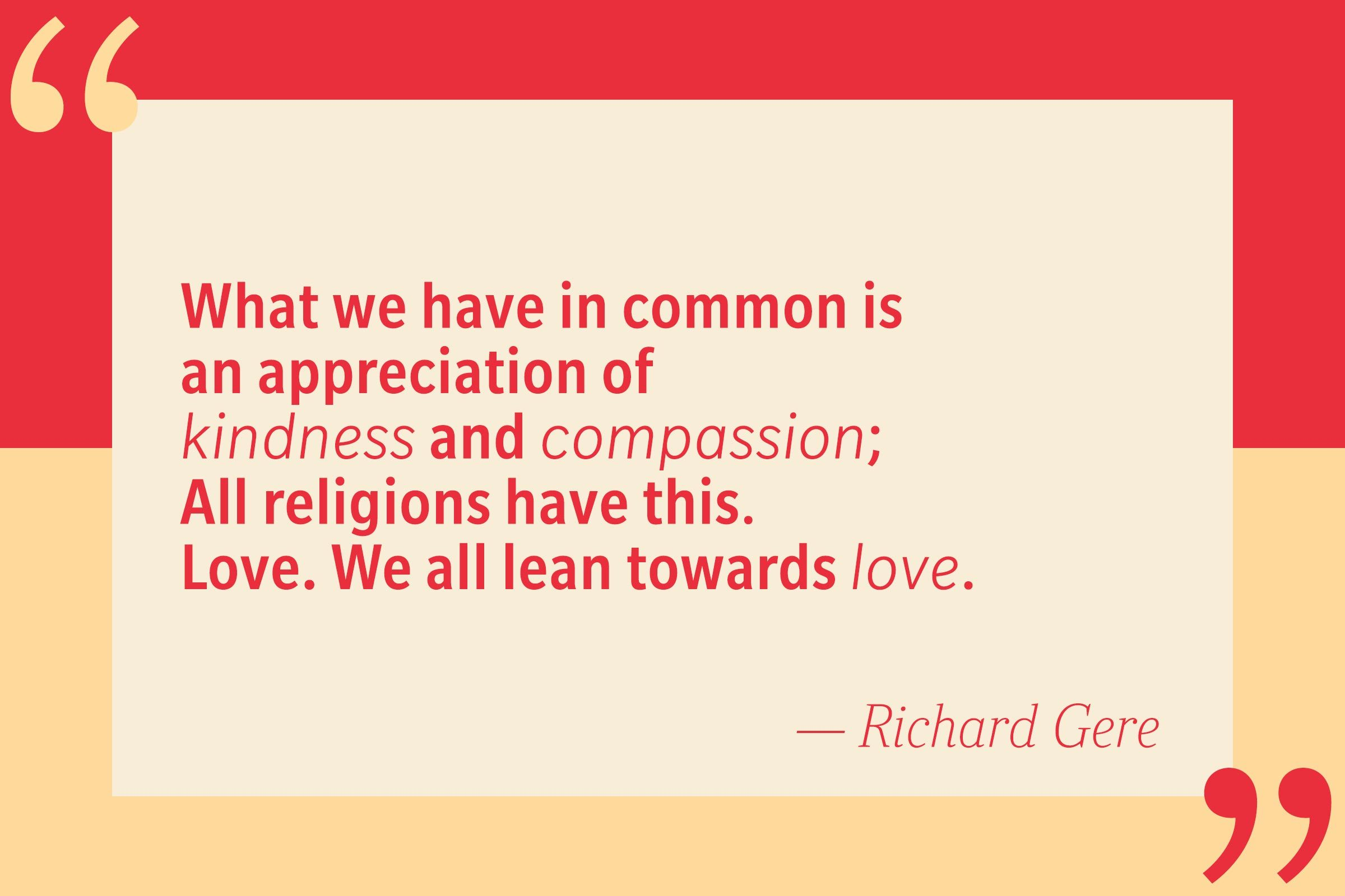 What we all have in common is an appreciation of kindness and compassion; all the religions have this. Love. We all lean towards love. — Richard Gere