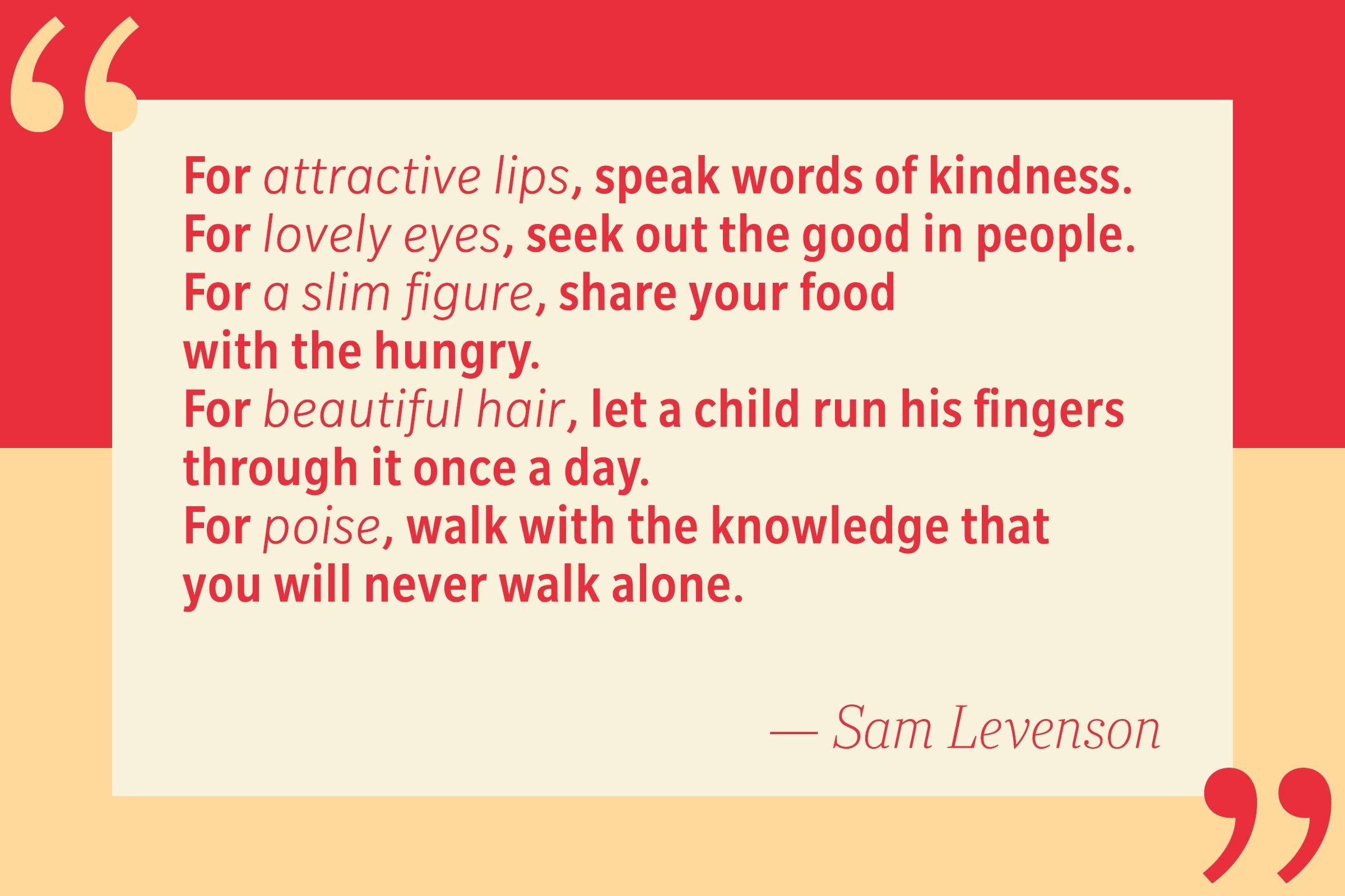 For attractive lips, speak words of kindness. — Sam Levenson