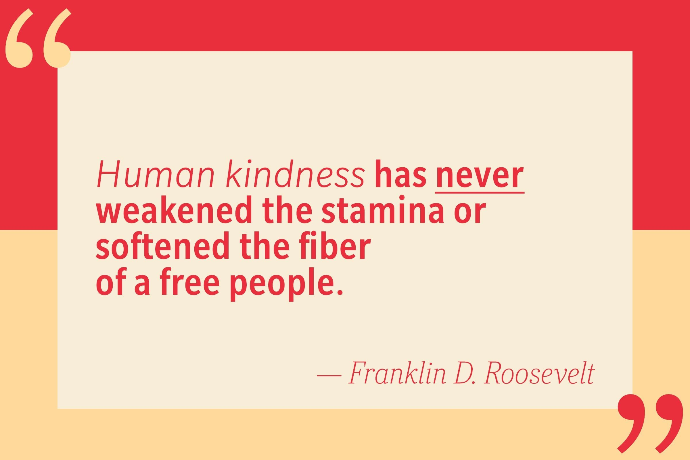 Human kindness has never weakened the stamina or softened the fiber of a free people. — Franklin D. Roosevelt