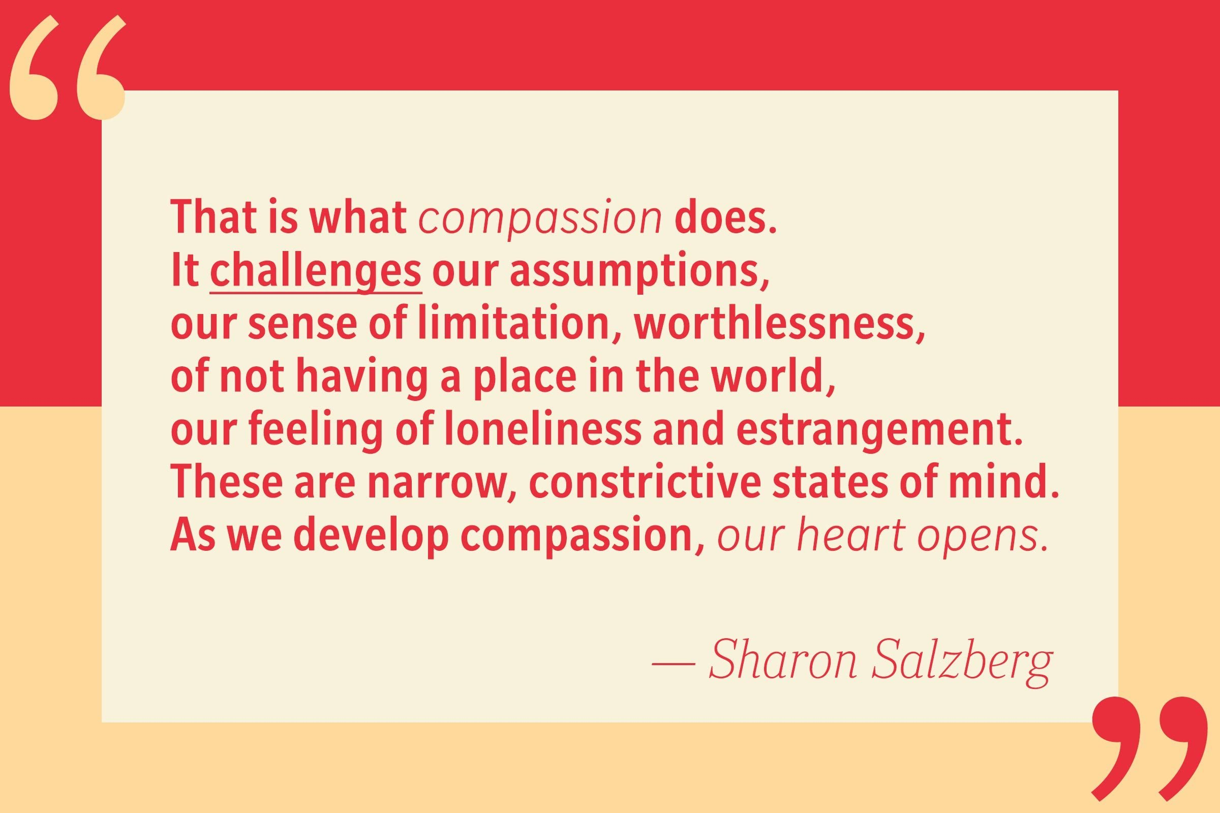 That is what compassion does. It challenges our assumptions, our sense of self-limitation, worthlessness, of not having a place in the world, our feelings of loneliness and estrangement. These are narrow, constrictive states of mind. As we develop compassion, our hearts open. — Sharon Salzberg