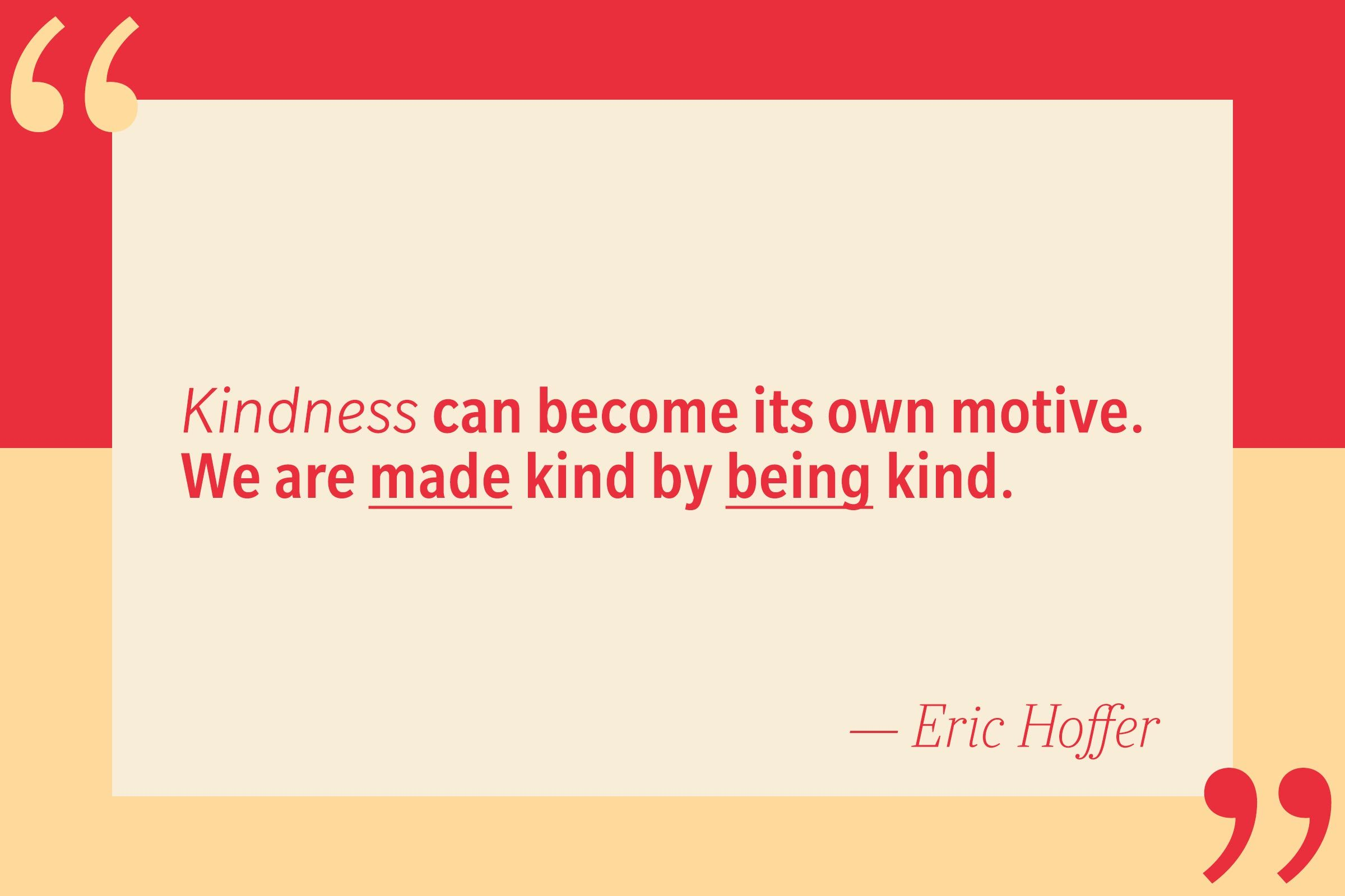 Kindness can become its own motive. We are made kind by being kind. — Eric Hoffer