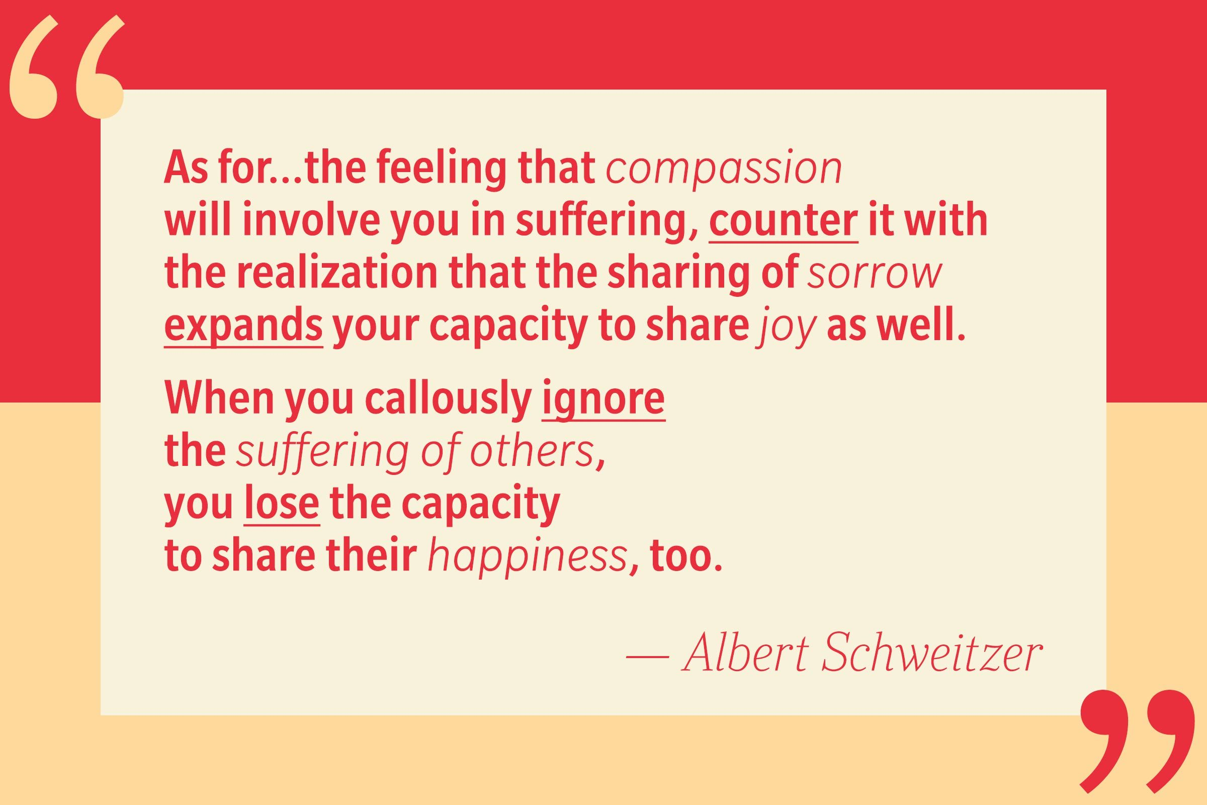 As for…the fear that compassion will involve you in suffering, counter it with the realization that the sharing of sorrow expands your capacity to share joy as well. When you callously ignore the suffering of others, you lose the capacity to share their happiness, too. — Albert Schweitzer