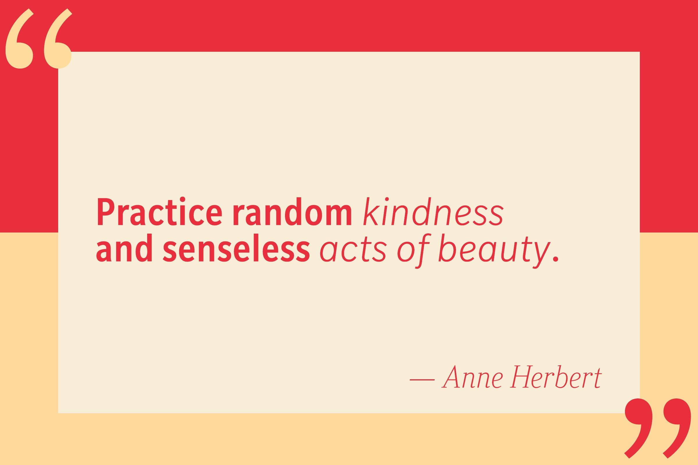 Practice random kindness and senseless acts of beauty. — Anne Herbert