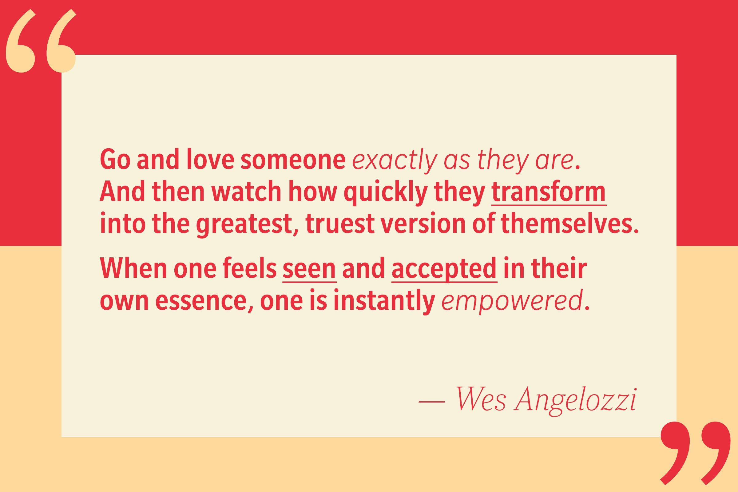 Go and love someone exactly as they are. And then watch how quickly they transform into the greatest, truest version of themselves. When one feels seen and appreciated in their own essence, one is instantly empowered. — Wes Angelozzi