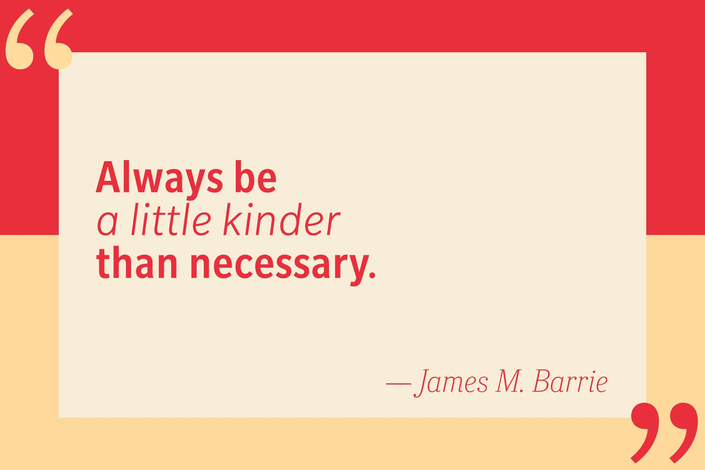 Always be a little kinder than necessary. — James M. Barrie