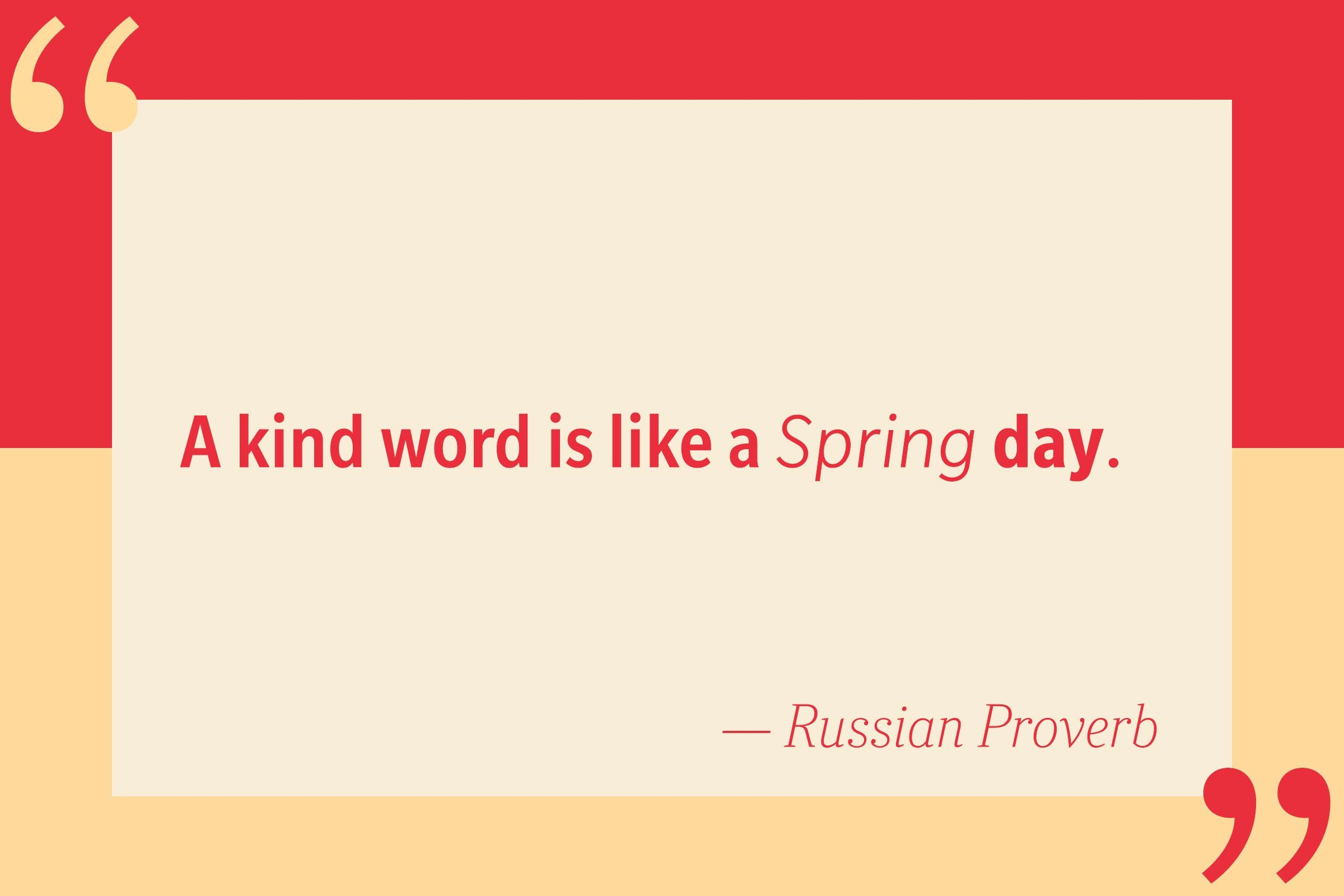 A kind word is like a Spring day. — Russian Proverb