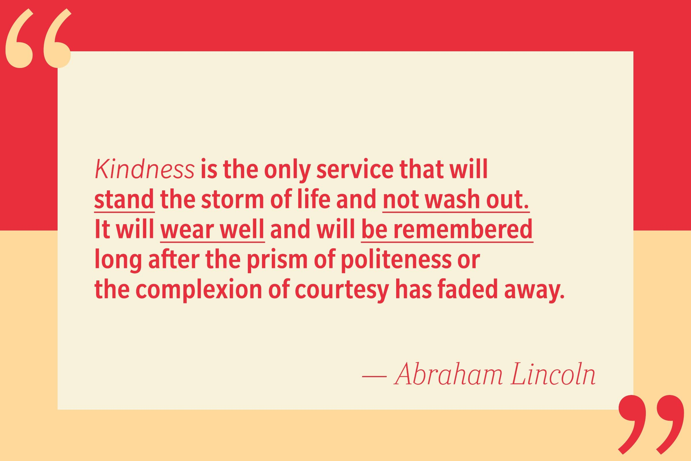 Kindness is the only service that will stand the storm of life and not wash out. It will wear well and will be remembered long after the prism of politeness or the complexion of courtesy has faded away. — Abraham Lincoln