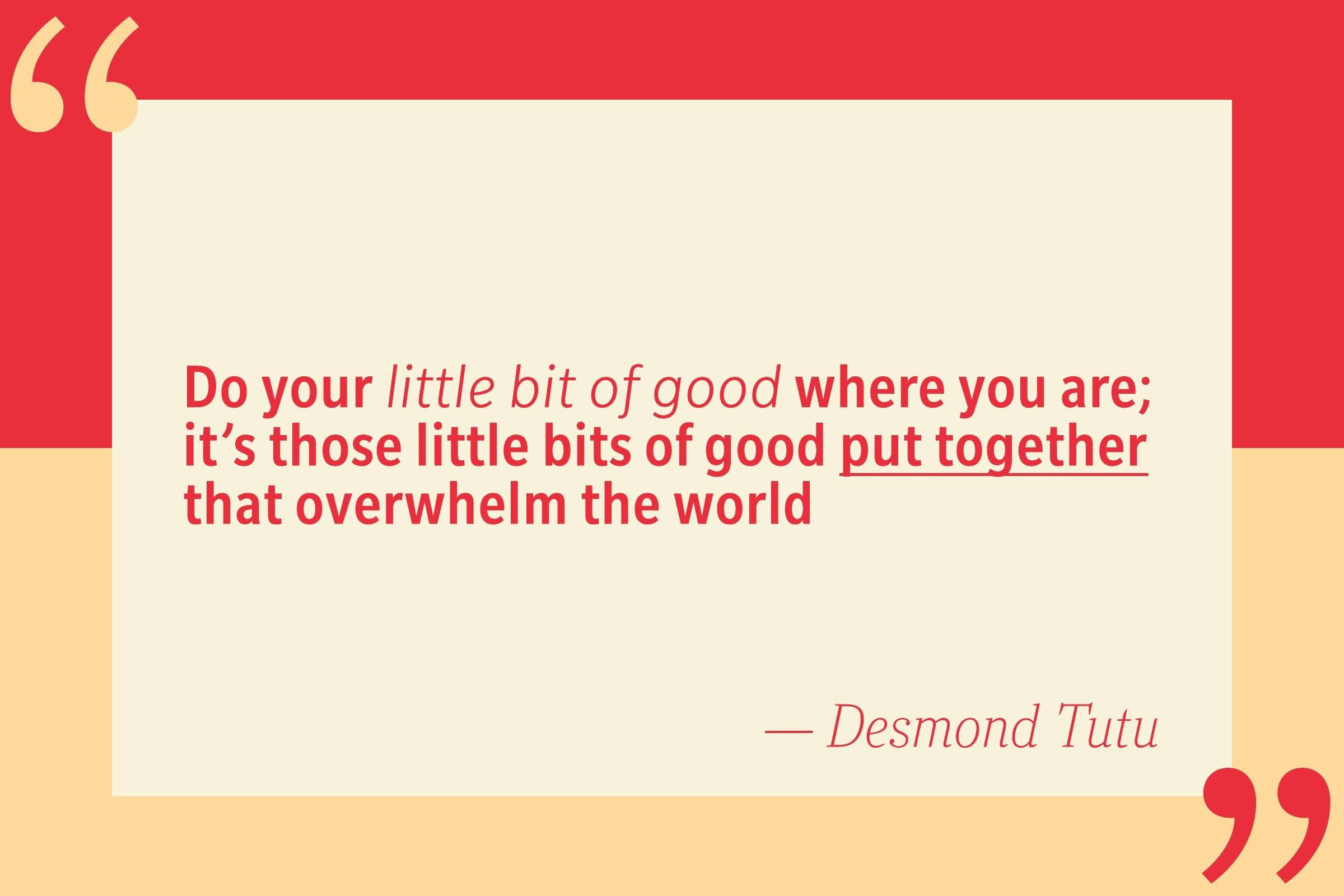 Do your little bit of good where you are; it's those little bits of good put together that overwhelm the world. — Desmond Tutu