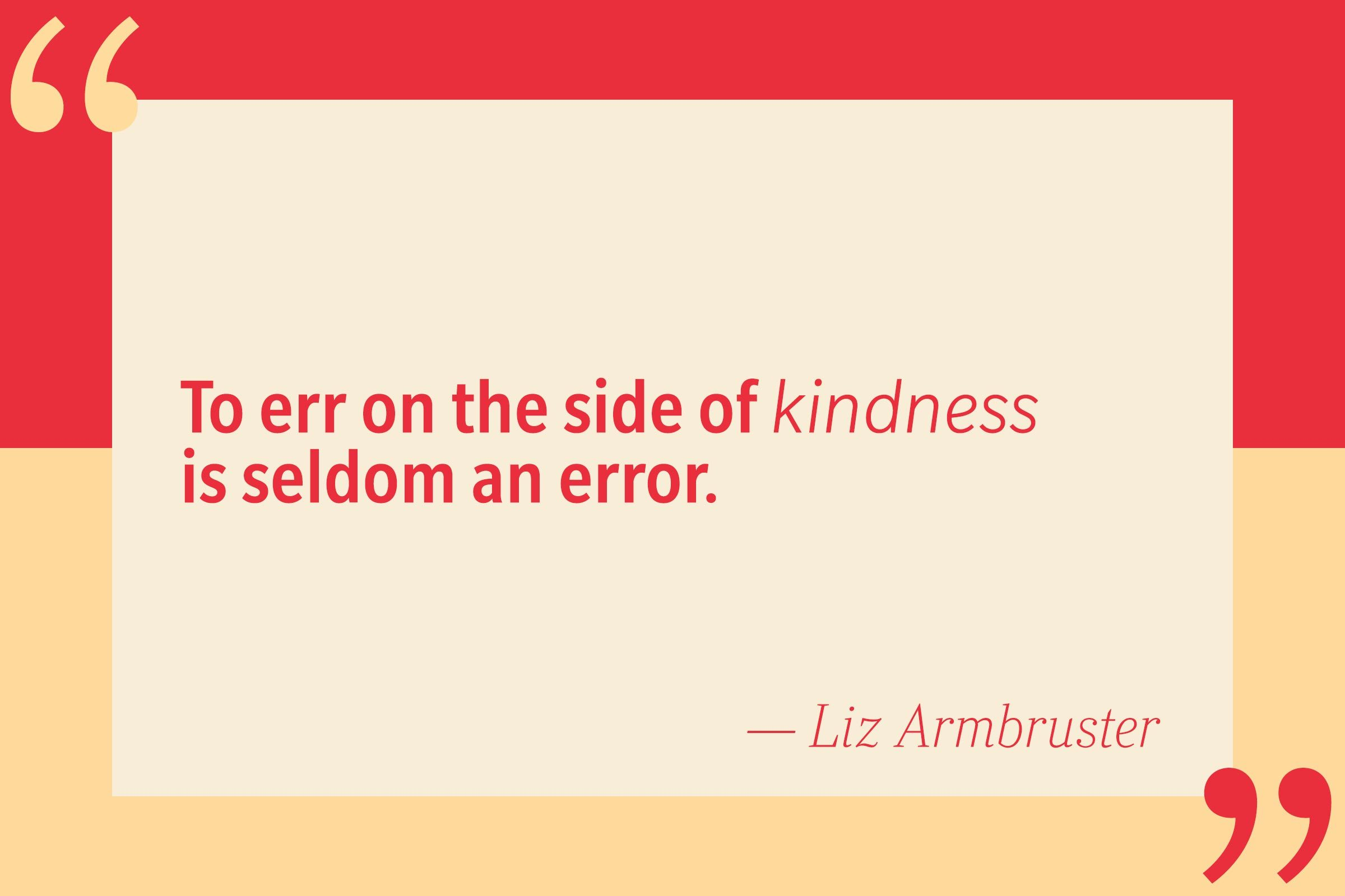 To err on the side of kindness is seldom an error. — Liz Armbruster