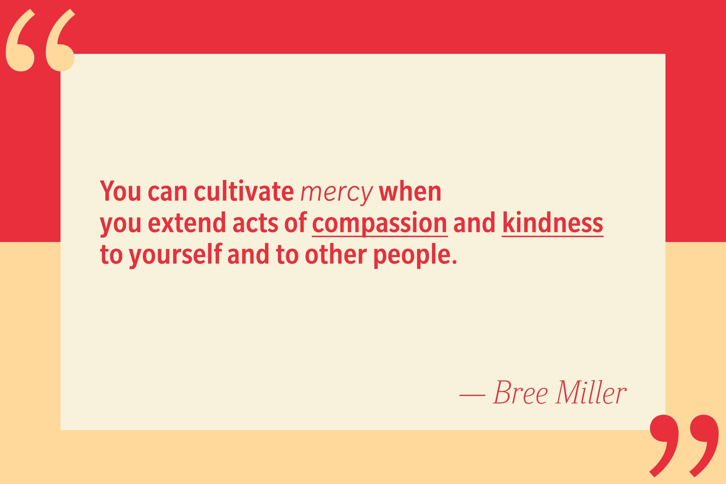 You can cultivate mercy when you extend acts of compassion and kindness to yourself and to other people. — Bree Miller