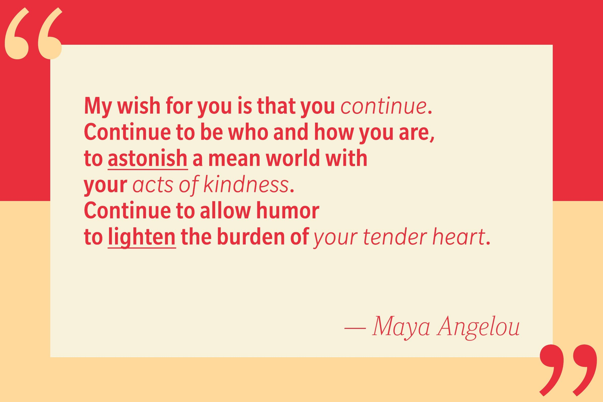 My wish for you is that you continue. Continue to be who and how you are, to astonish a mean world with your acts of kindness. Continue to allow humor to lighten the burden of your tender heart. — Maya Angelou