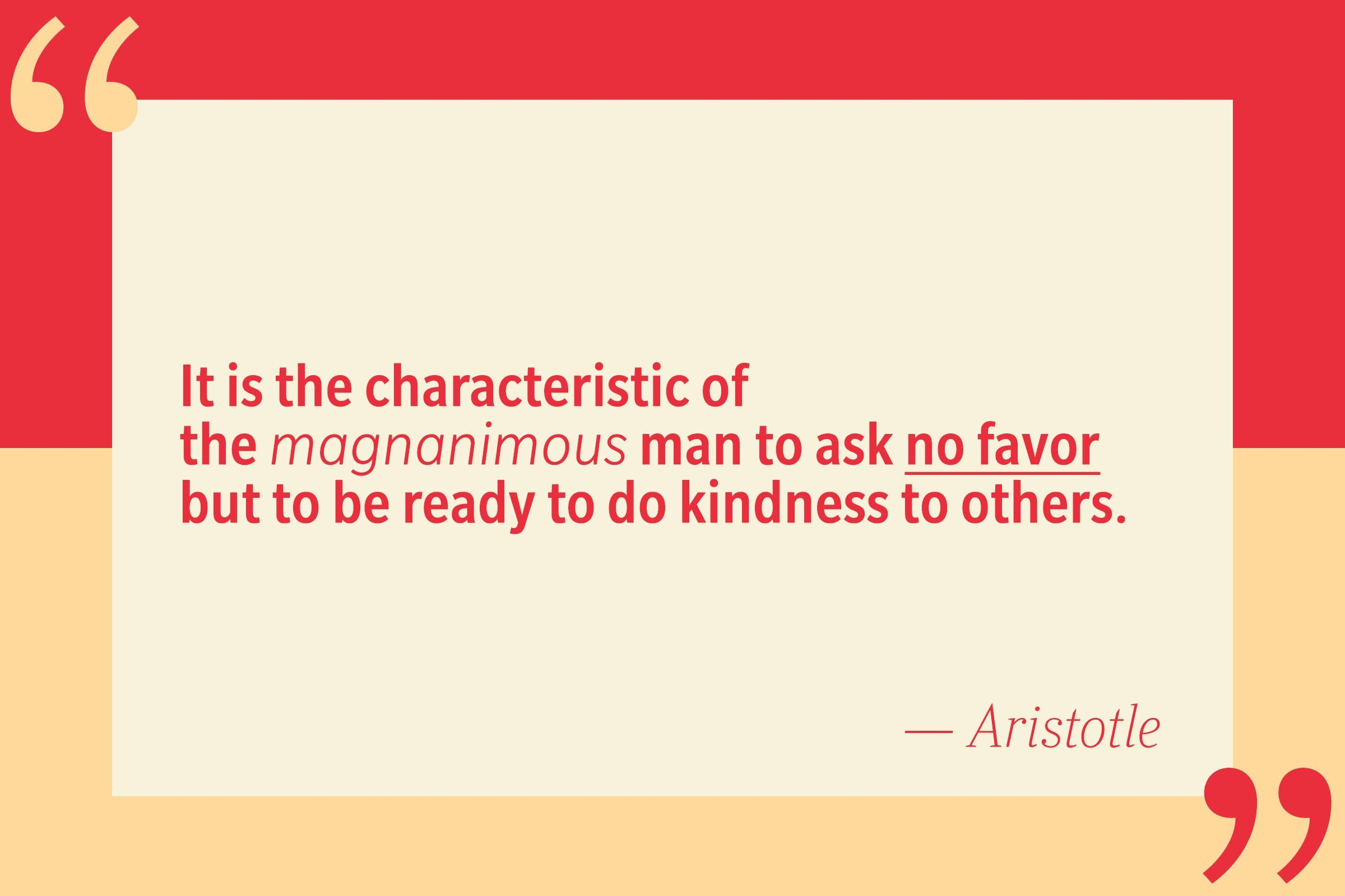 It is the characteristic of the magnanimous man to ask no favor but to be ready to do kindness to others. — Aristotle