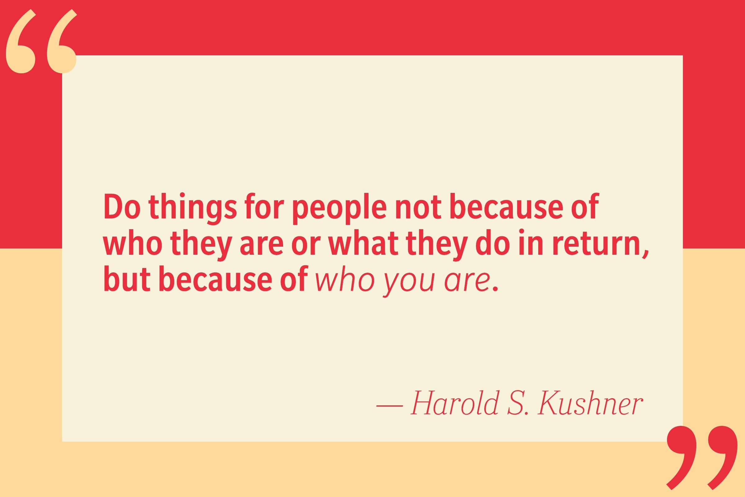 Do things for people not because of who they are or what they do in return, but because of who you are. — Harold S. Kushner