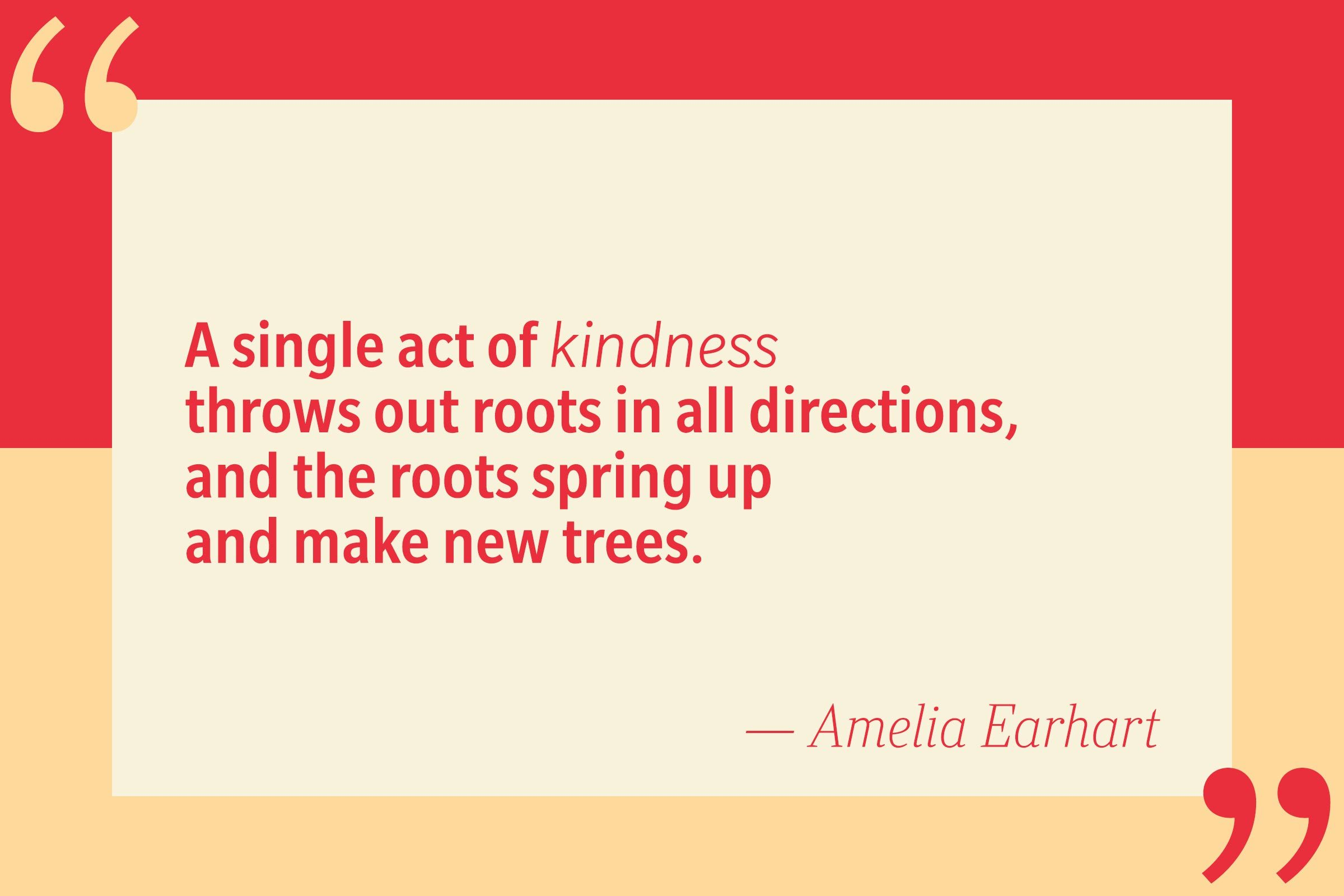 A single act of kindness throws out roots in all directions, and the roots spring up and make new trees. — Amelia Earhart