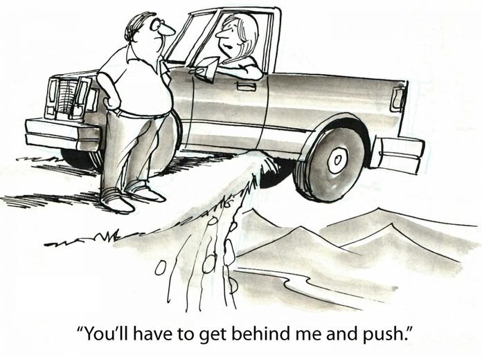 Cartoon showing a truck dangling off a cliff, a woman is in the truck and says to man standing on cliff, 'You'll have to get behind me and push'.