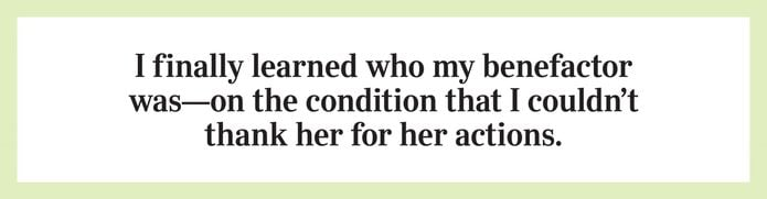 I finally learned who my benefactor was—on the condition that I couldn't thank her for her actions.