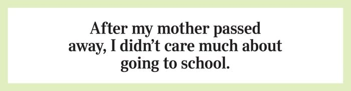After my mother passed away, I didn't care much about going to school.