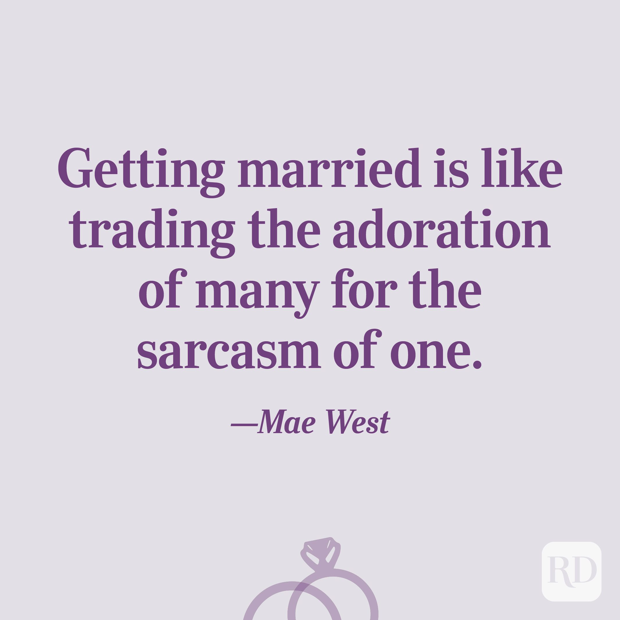 """Getting married is like trading the adoration of many for the sarcasm of one.""—Mae West"