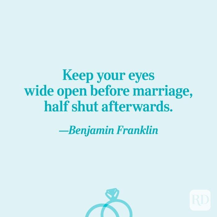 """Keep your eyes wide open before marriage, half shut afterwards.""—Benjamin Franklin"